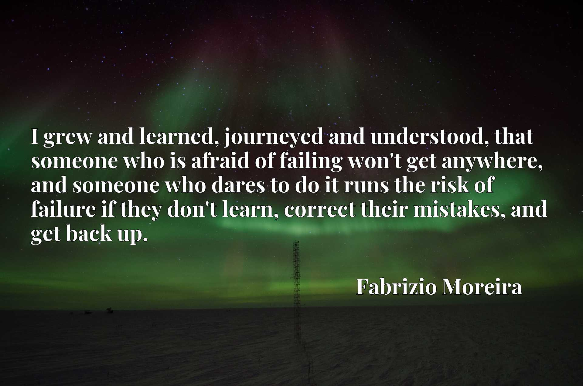 I grew and learned, journeyed and understood, that someone who is afraid of failing won't get anywhere, and someone who dares to do it runs the risk of failure if they don't learn, correct their mistakes, and get back up.