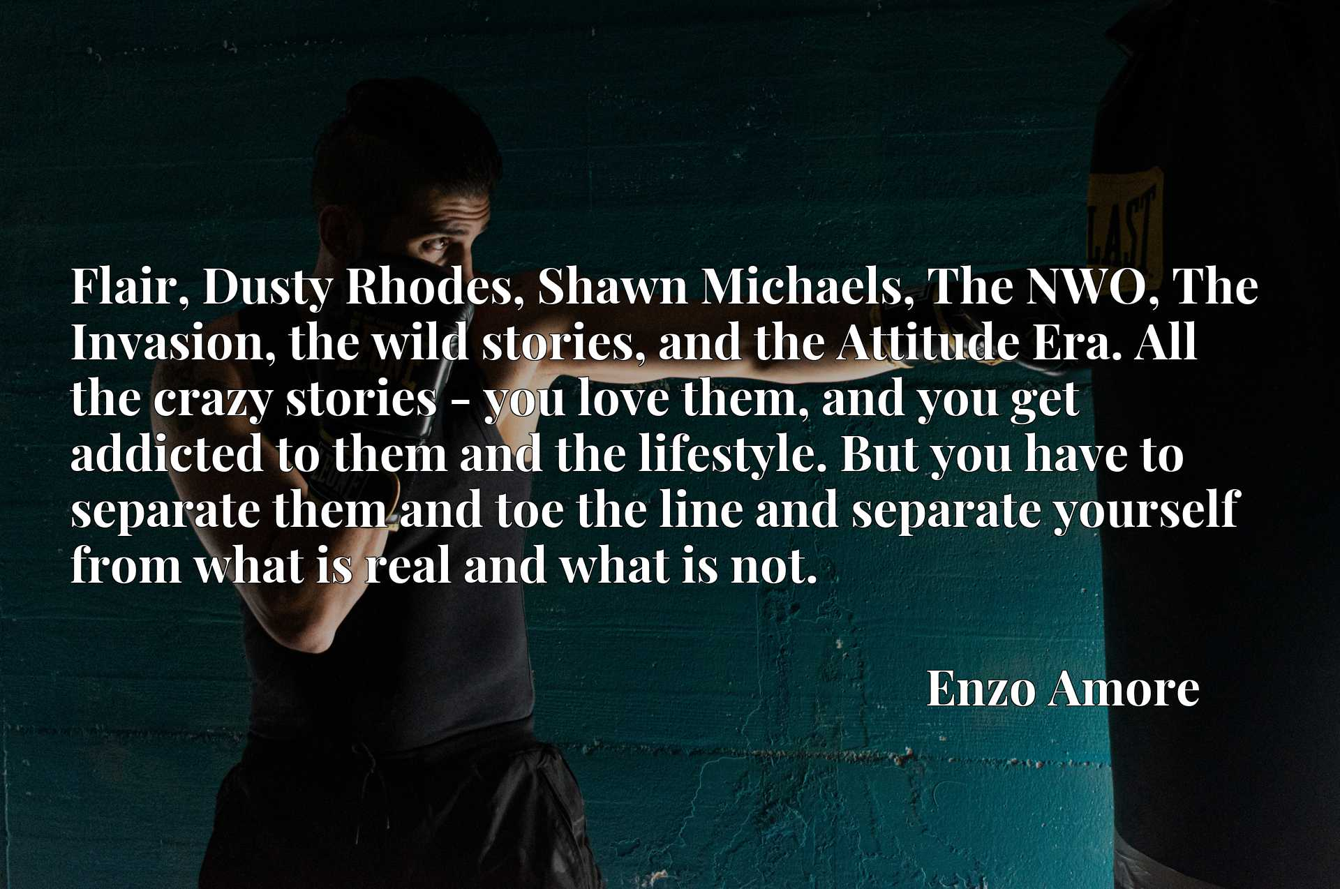 Flair, Dusty Rhodes, Shawn Michaels, The NWO, The Invasion, the wild stories, and the Attitude Era. All the crazy stories - you love them, and you get addicted to them and the lifestyle. But you have to separate them and toe the line and separate yourself from what is real and what is not.
