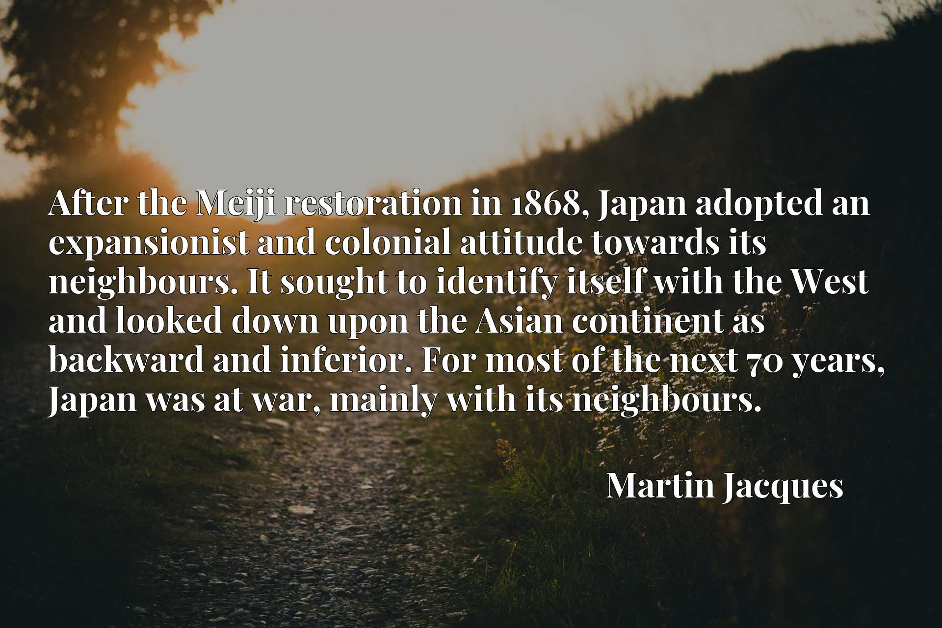 After the Meiji restoration in 1868, Japan adopted an expansionist and colonial attitude towards its neighbours. It sought to identify itself with the West and looked down upon the Asian continent as backward and inferior. For most of the next 70 years, Japan was at war, mainly with its neighbours.