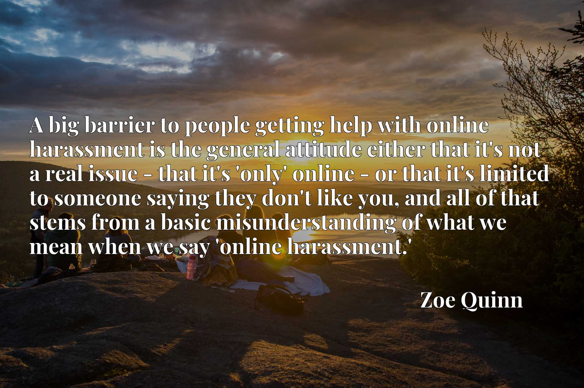 A big barrier to people getting help with online harassment is the general attitude either that it's not a real issue - that it's 'only' online - or that it's limited to someone saying they don't like you, and all of that stems from a basic misunderstanding of what we mean when we say 'online harassment.'