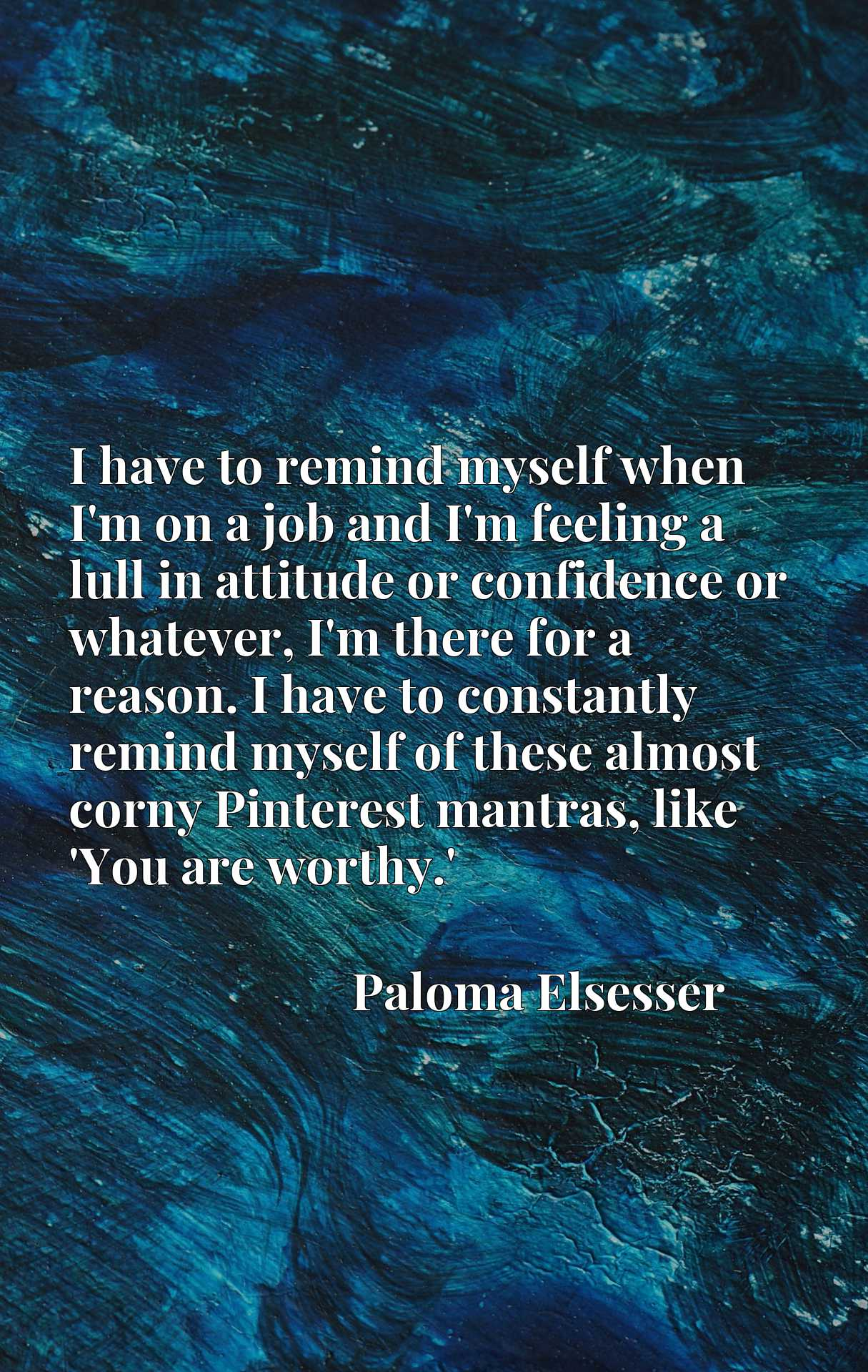 I have to remind myself when I'm on a job and I'm feeling a lull in attitude or confidence or whatever, I'm there for a reason. I have to constantly remind myself of these almost corny Pinterest mantras, like 'You are worthy.'