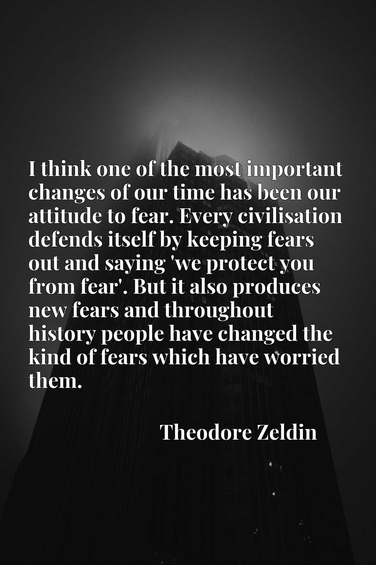 I think one of the most important changes of our time has been our attitude to fear. Every civilisation defends itself by keeping fears out and saying 'we protect you from fear'. But it also produces new fears and throughout history people have changed the kind of fears which have worried them.