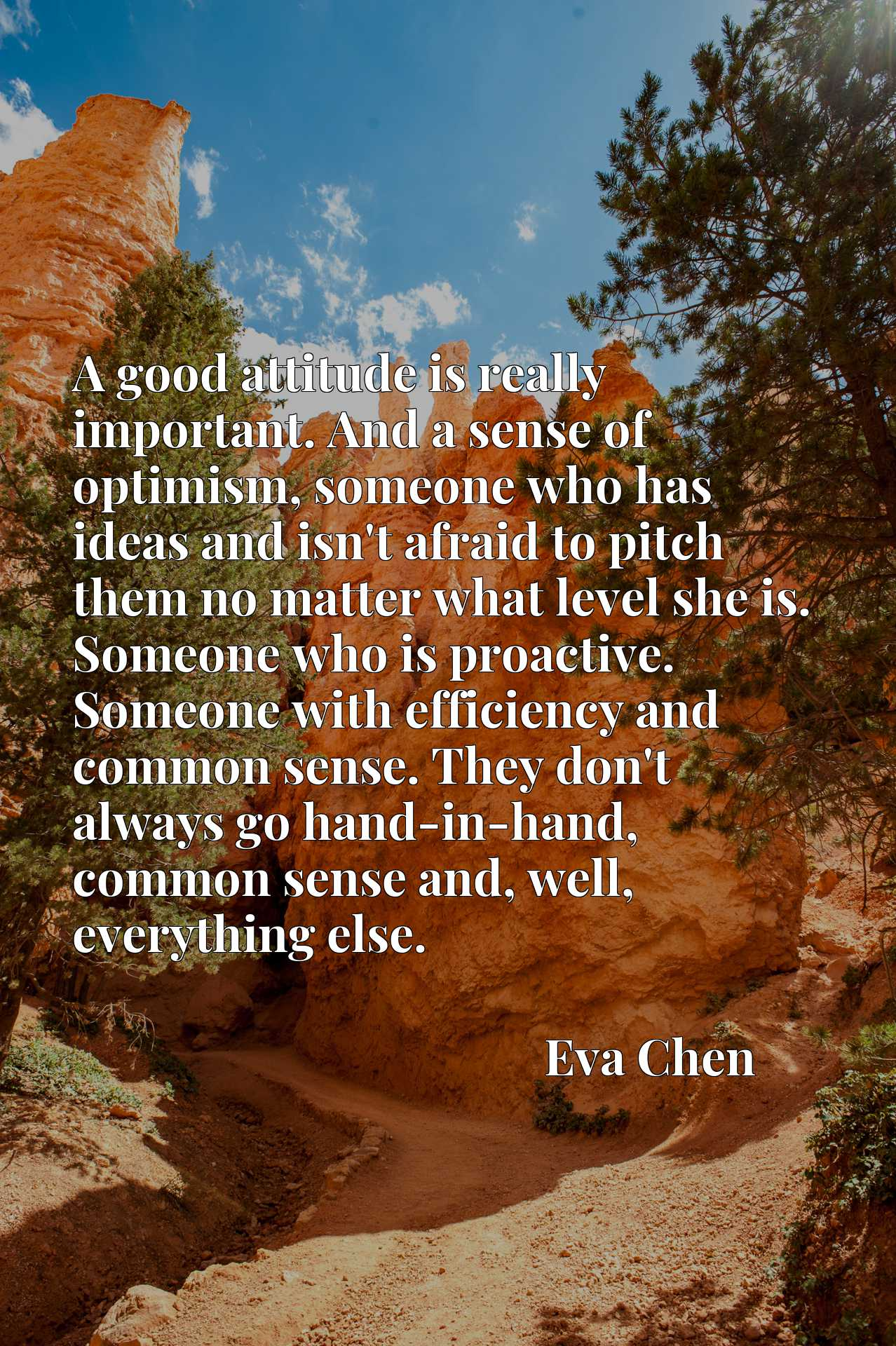 A good attitude is really important. And a sense of optimism, someone who has ideas and isn't afraid to pitch them no matter what level she is. Someone who is proactive. Someone with efficiency and common sense. They don't always go hand-in-hand, common sense and, well, everything else.