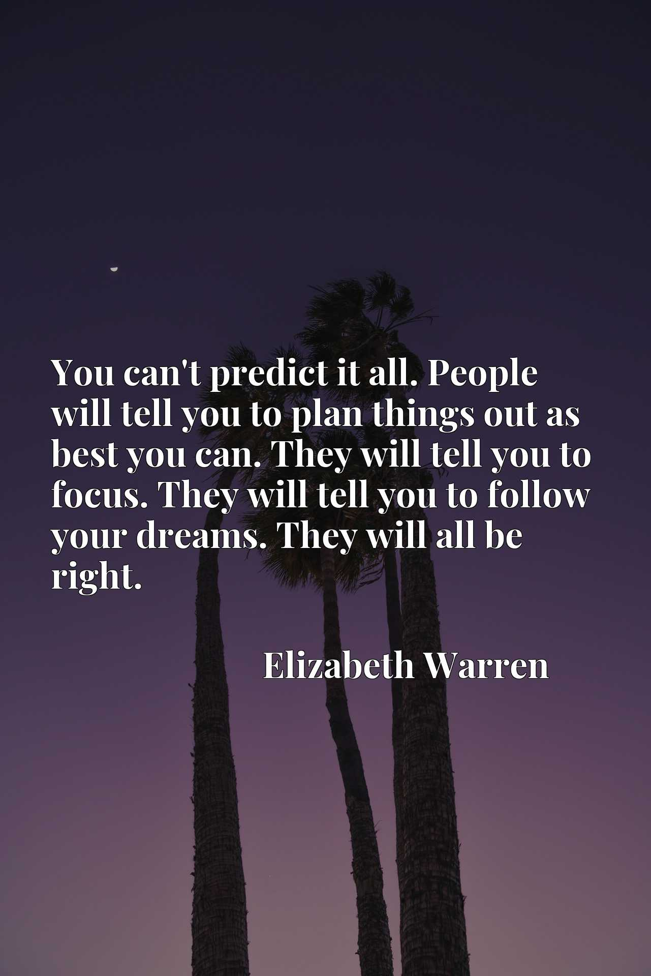 You can't predict it all. People will tell you to plan things out as best you can. They will tell you to focus. They will tell you to follow your dreams. They will all be right.