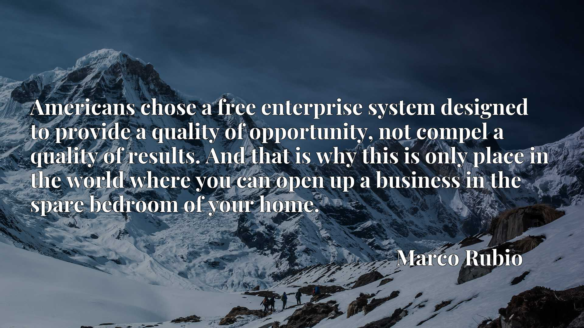 Americans chose a free enterprise system designed to provide a quality of opportunity, not compel a quality of results. And that is why this is only place in the world where you can open up a business in the spare bedroom of your home.