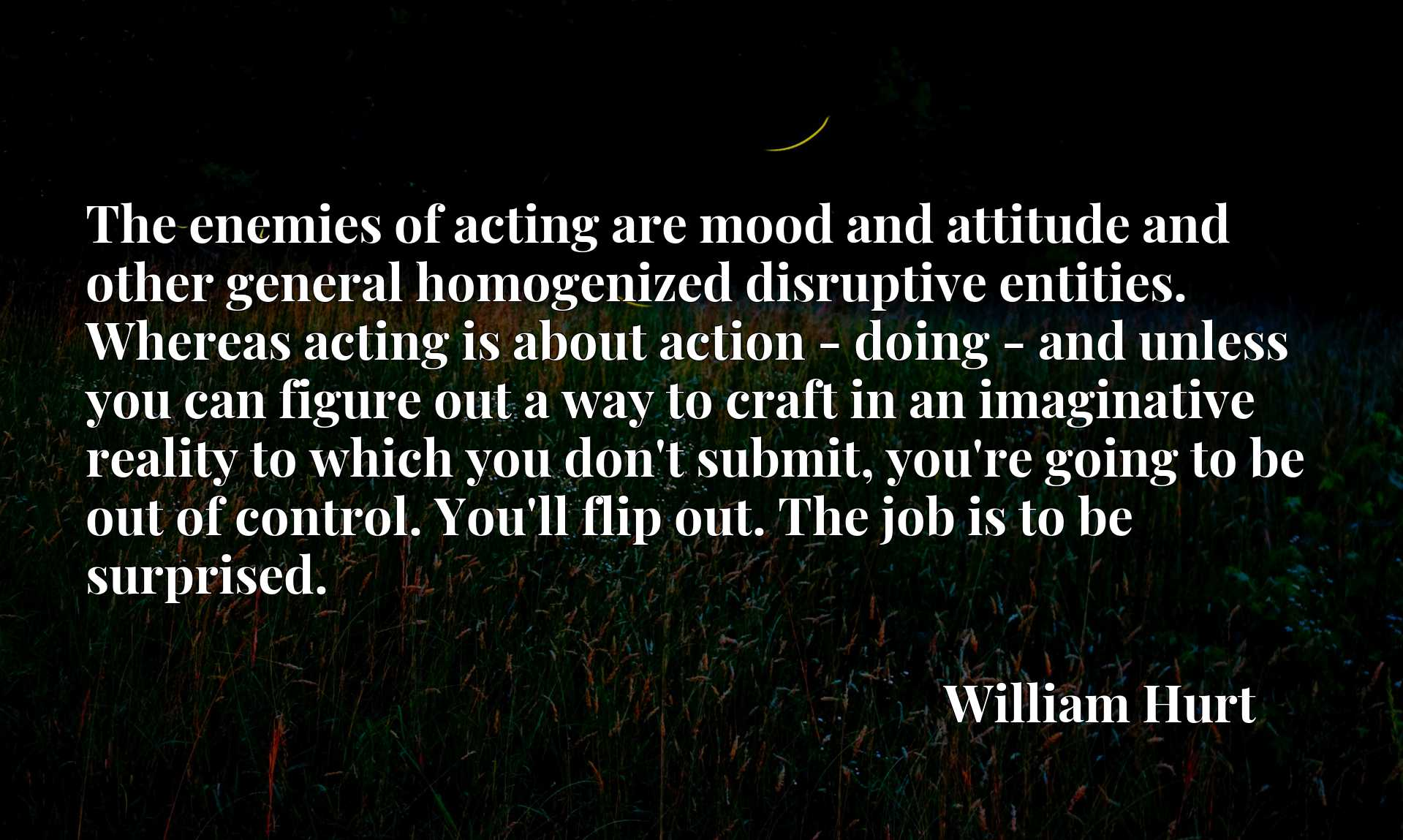 The enemies of acting are mood and attitude and other general homogenized disruptive entities. Whereas acting is about action - doing - and unless you can figure out a way to craft in an imaginative reality to which you don't submit, you're going to be out of control. You'll flip out. The job is to be surprised.