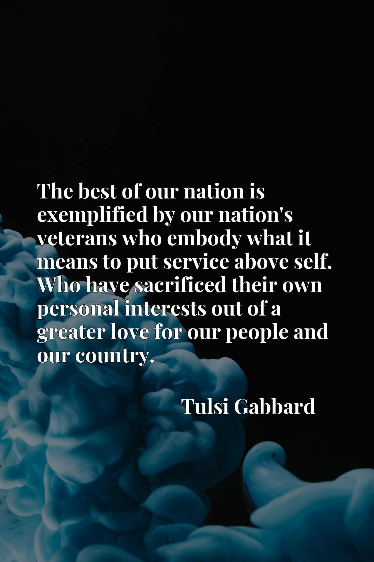 The best of our nation is exemplified by our nation's veterans who embody what it means to put service above self. Who have sacrificed their own personal interests out of a greater love for our people and our country.