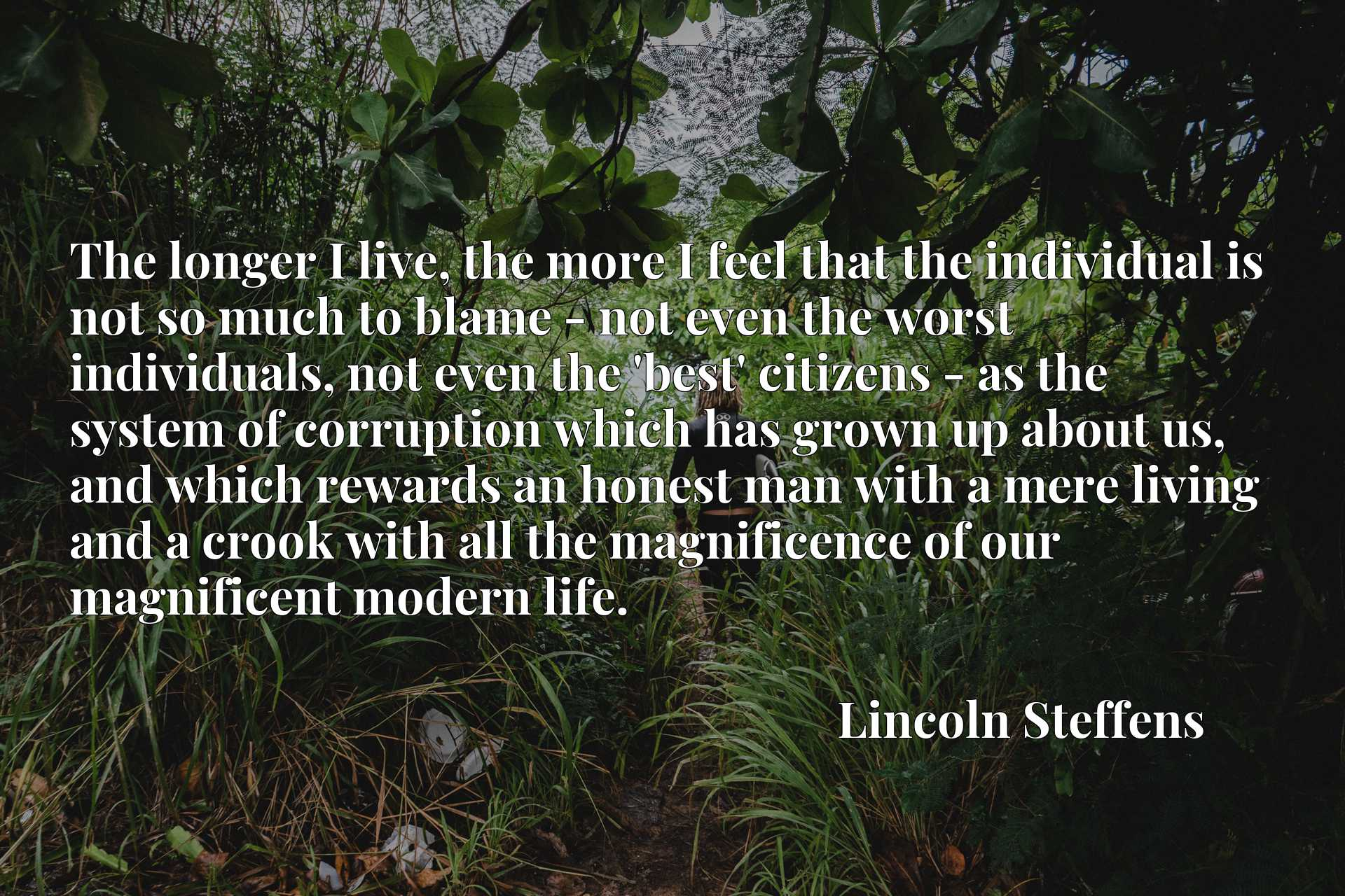 The longer I live, the more I feel that the individual is not so much to blame - not even the worst individuals, not even the 'best' citizens - as the system of corruption which has grown up about us, and which rewards an honest man with a mere living and a crook with all the magnificence of our magnificent modern life.