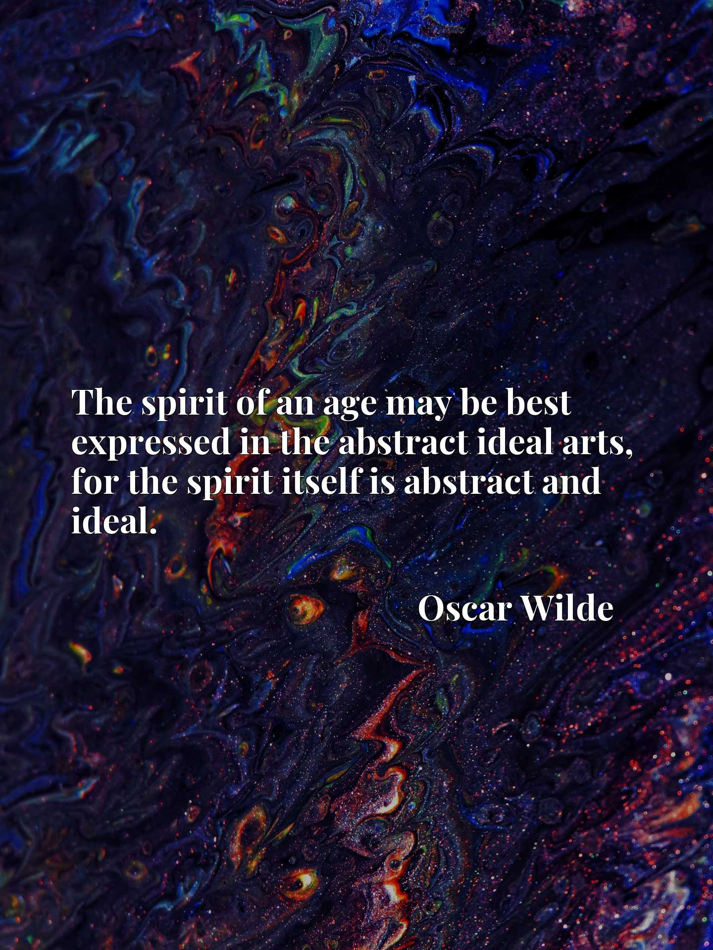 The spirit of an age may be best expressed in the abstract ideal arts, for the spirit itself is abstract and ideal.