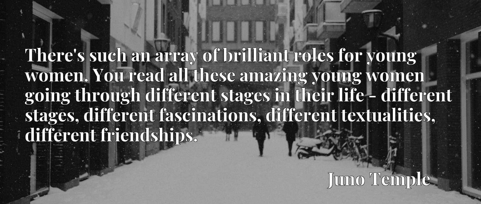 There's such an array of brilliant roles for young women. You read all these amazing young women going through different stages in their life - different stages, different fascinations, different textualities, different friendships.