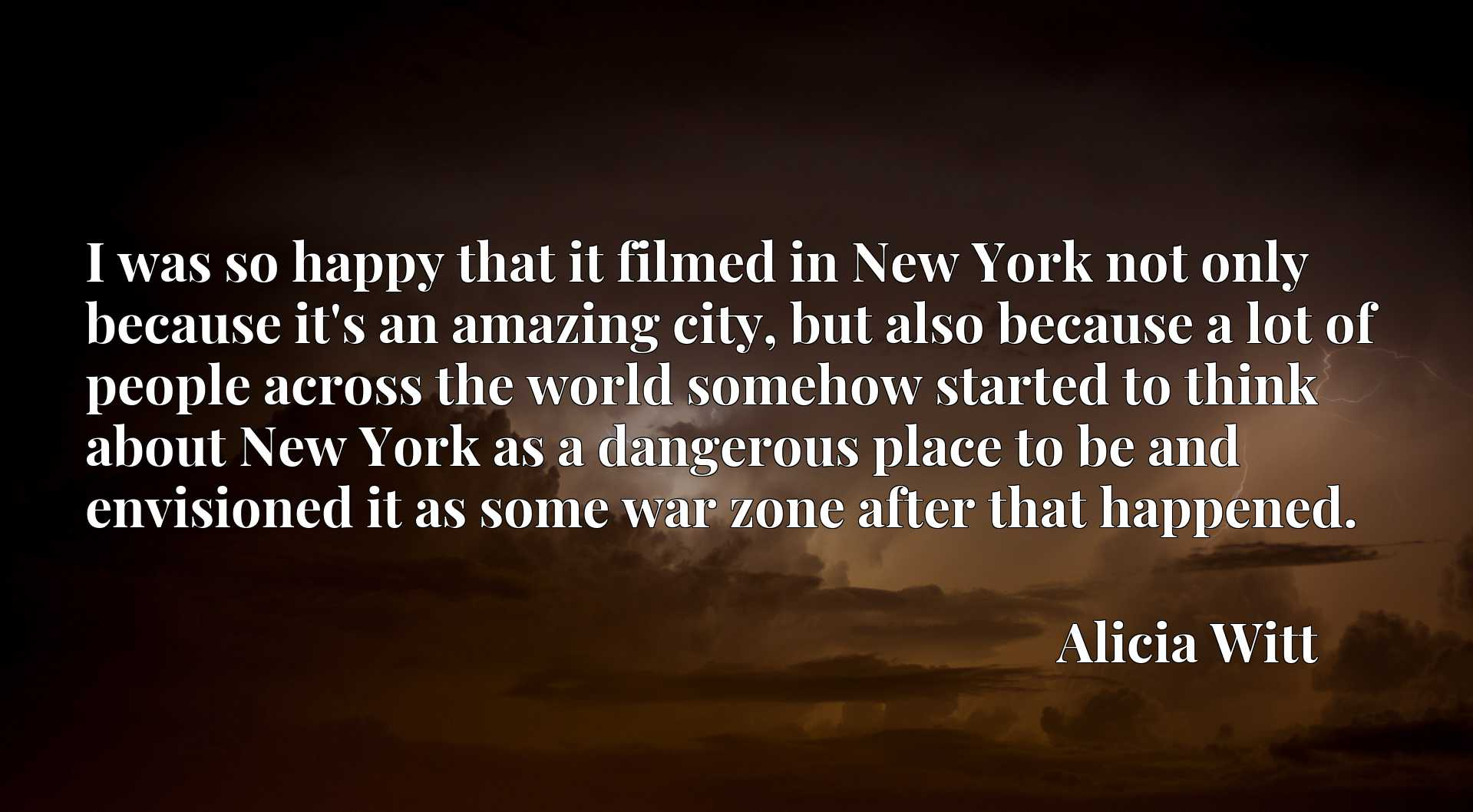 I was so happy that it filmed in New York not only because it's an amazing city, but also because a lot of people across the world somehow started to think about New York as a dangerous place to be and envisioned it as some war zone after that happened.