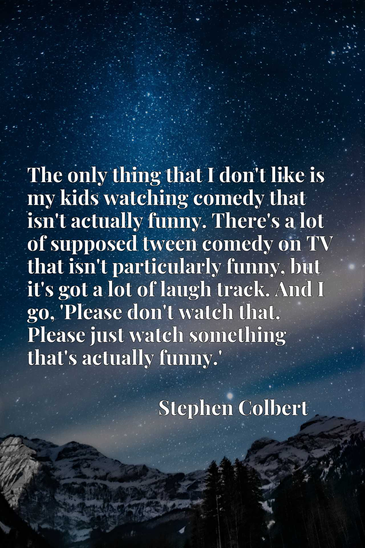 The only thing that I don't like is my kids watching comedy that isn't actually funny. There's a lot of supposed tween comedy on TV that isn't particularly funny, but it's got a lot of laugh track. And I go, 'Please don't watch that. Please just watch something that's actually funny.'