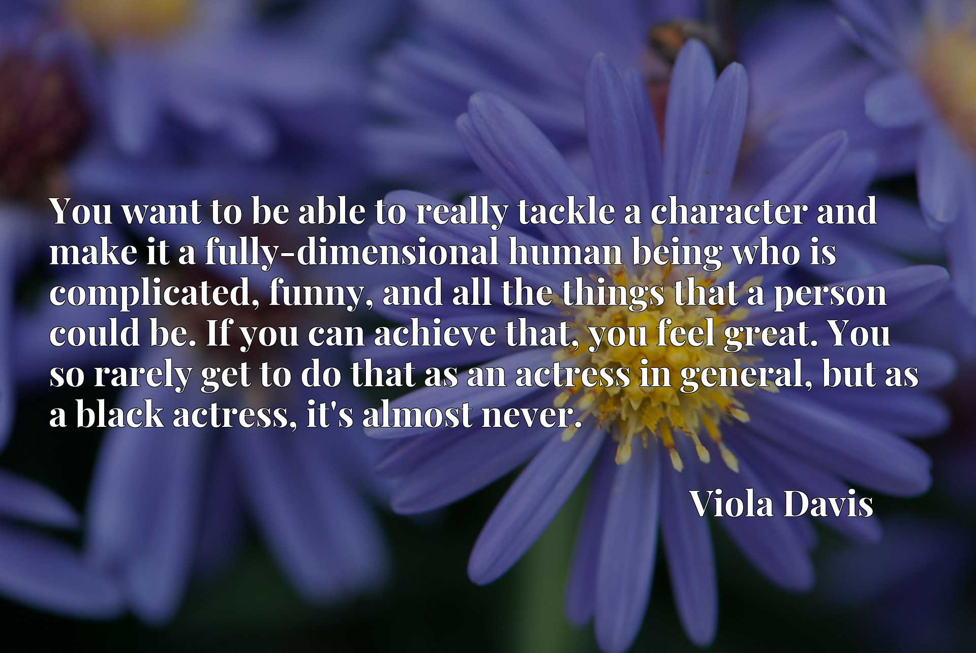 You want to be able to really tackle a character and make it a fully-dimensional human being who is complicated, funny, and all the things that a person could be. If you can achieve that, you feel great. You so rarely get to do that as an actress in general, but as a black actress, it's almost never.