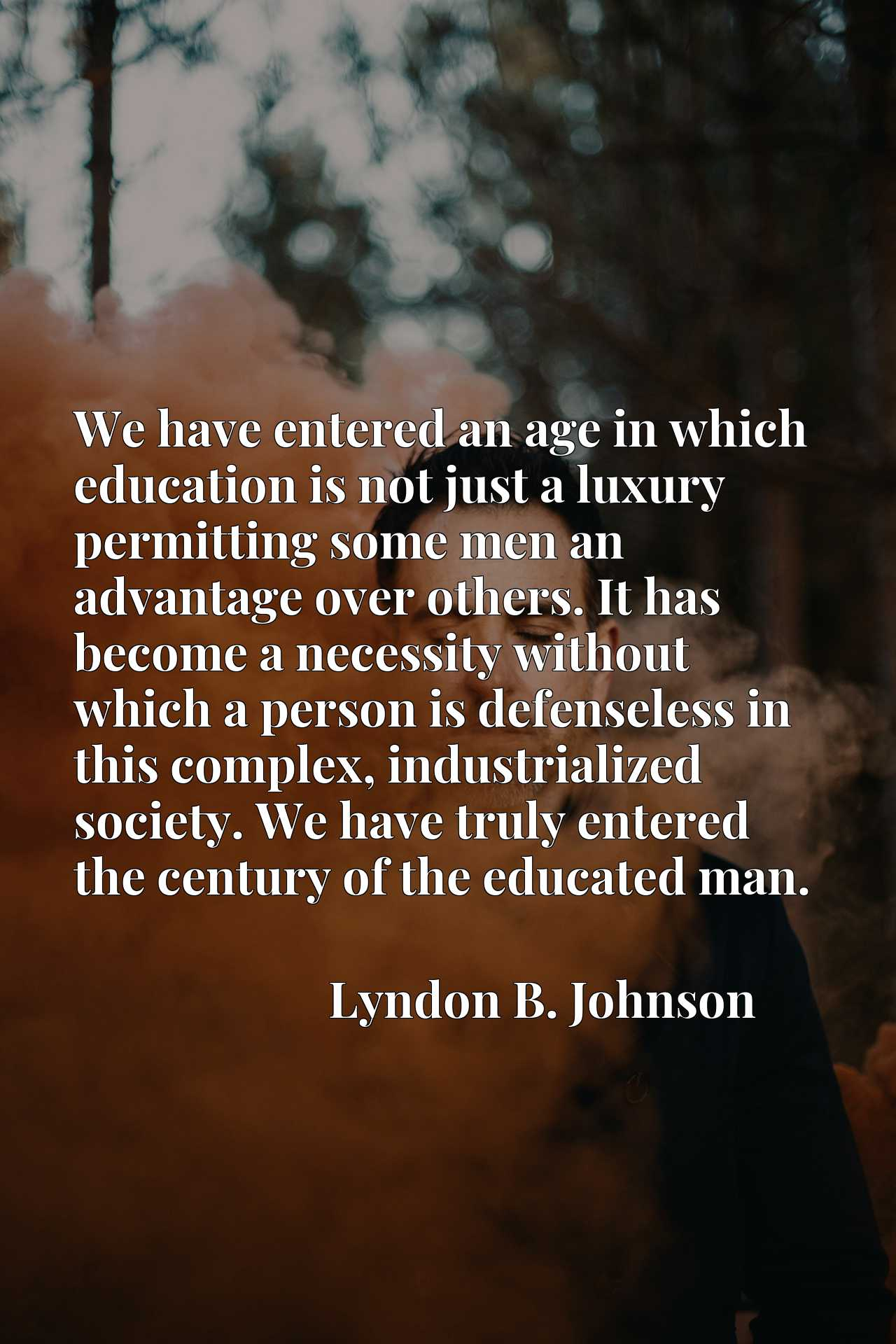 We have entered an age in which education is not just a luxury permitting some men an advantage over others. It has become a necessity without which a person is defenseless in this complex, industrialized society. We have truly entered the century of the educated man.