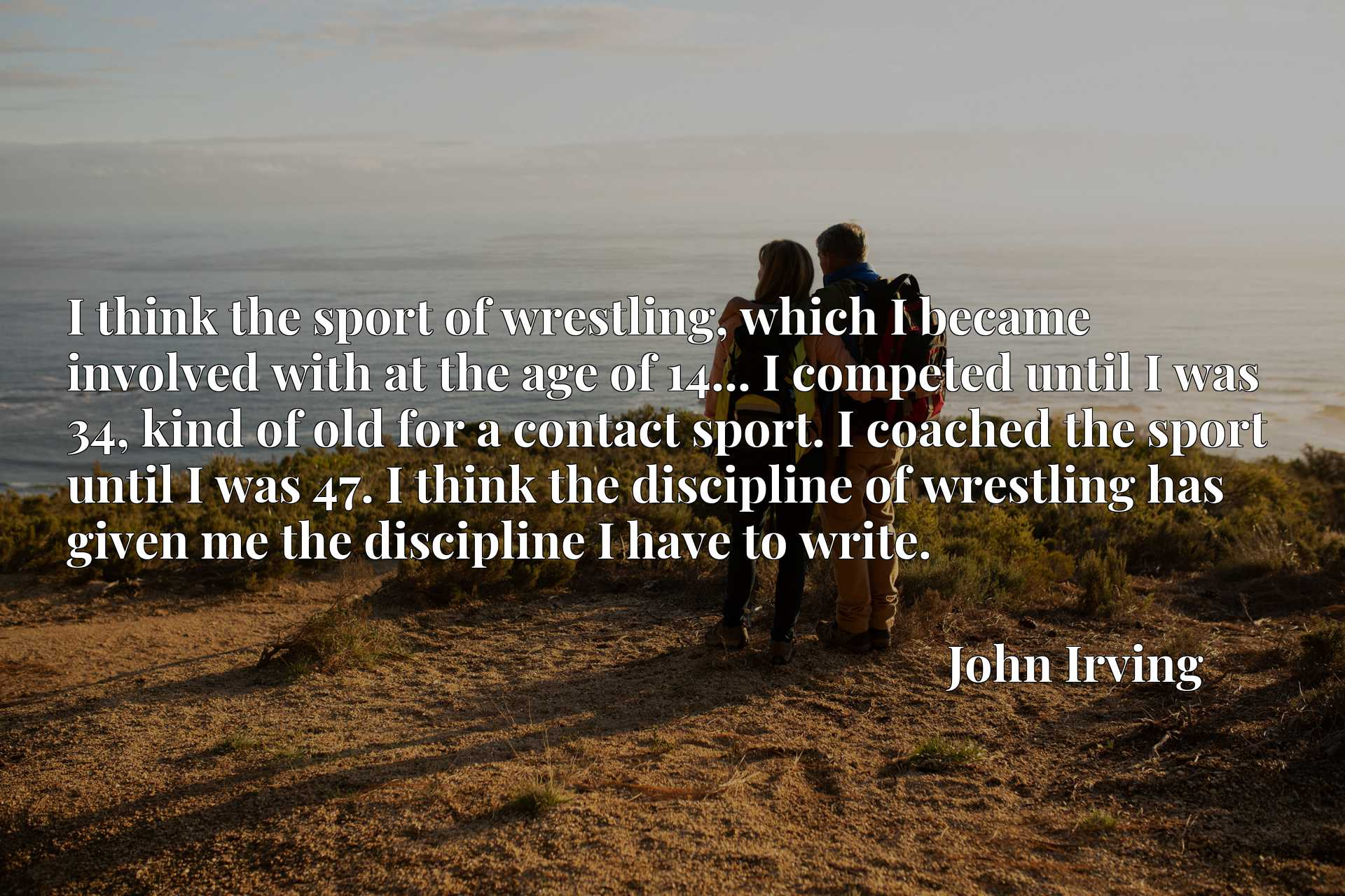 I think the sport of wrestling, which I became involved with at the age of 14... I competed until I was 34, kind of old for a contact sport. I coached the sport until I was 47. I think the discipline of wrestling has given me the discipline I have to write.
