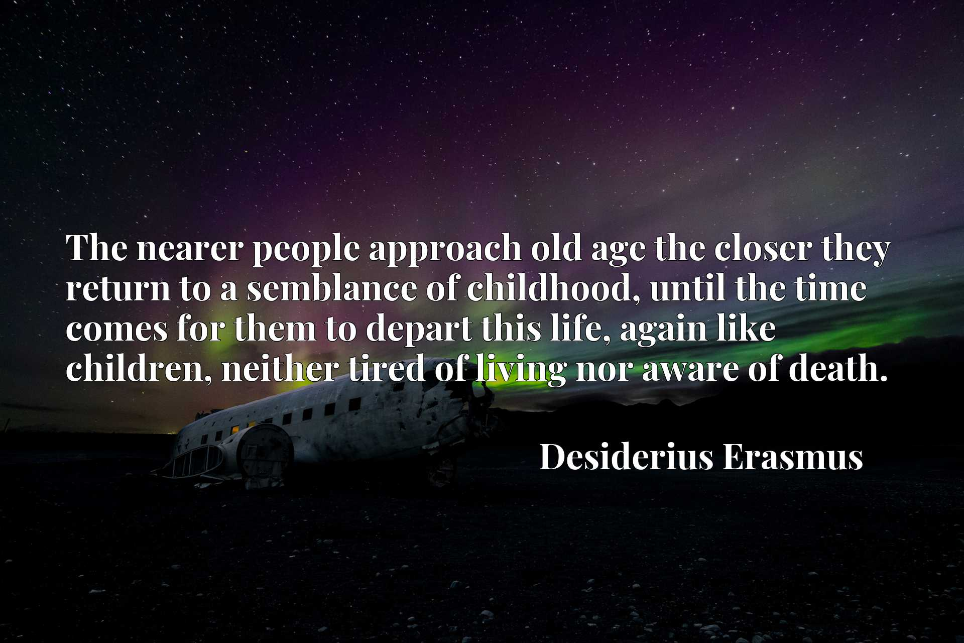 The nearer people approach old age the closer they return to a semblance of childhood, until the time comes for them to depart this life, again like children, neither tired of living nor aware of death.