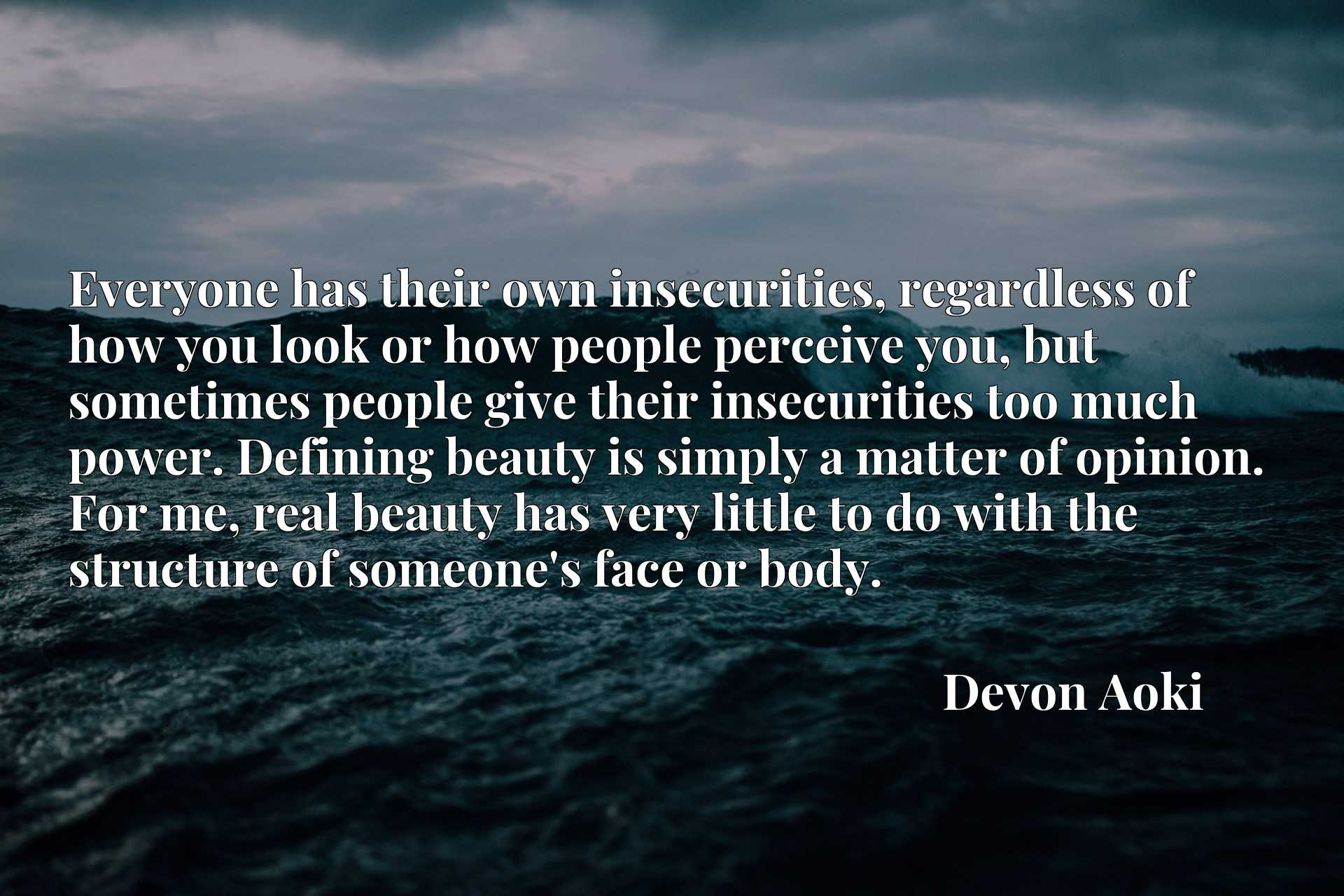 Everyone has their own insecurities, regardless of how you look or how people perceive you, but sometimes people give their insecurities too much power. Defining beauty is simply a matter of opinion. For me, real beauty has very little to do with the structure of someone's face or body.