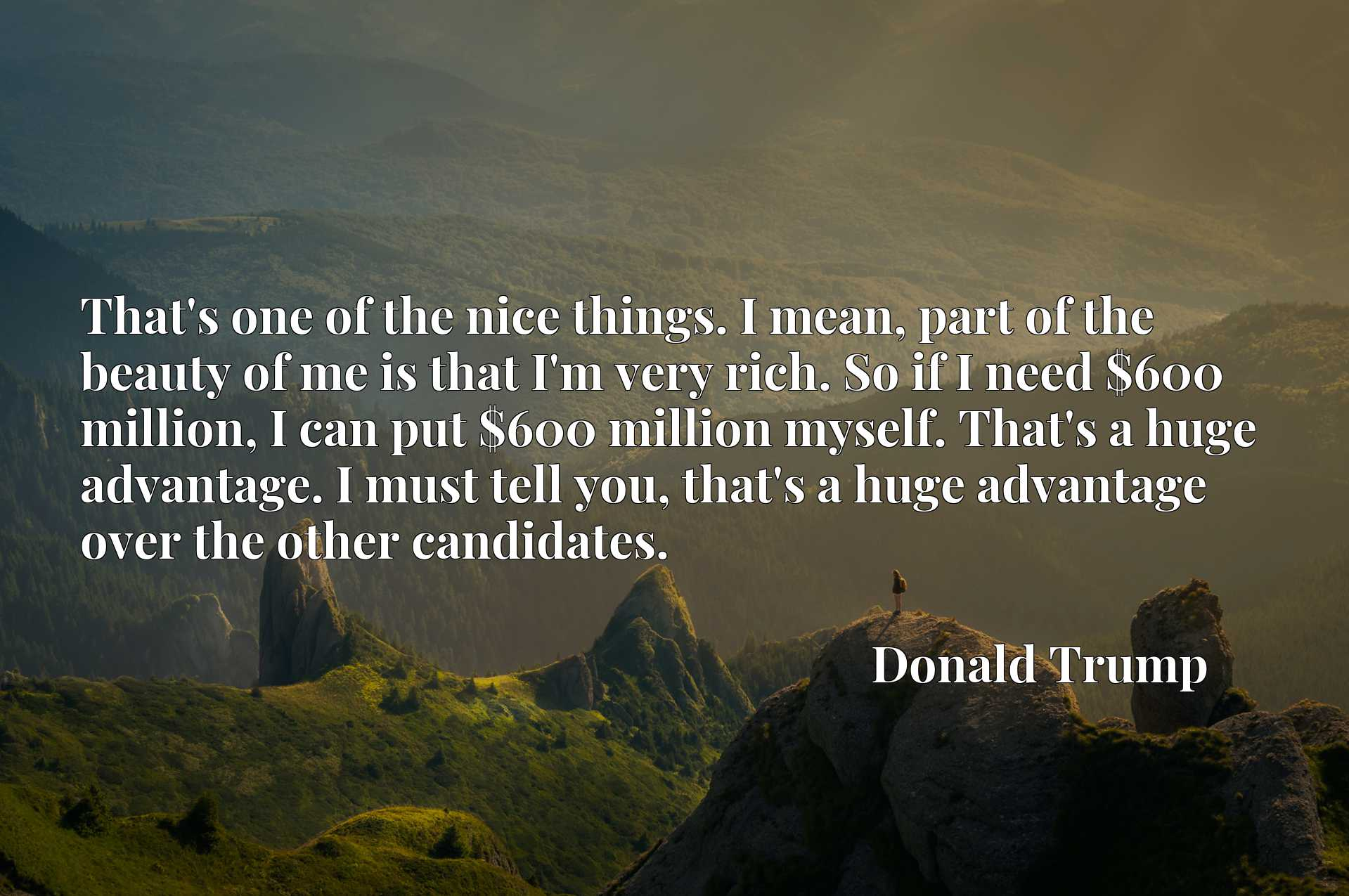That's one of the nice things. I mean, part of the beauty of me is that I'm very rich. So if I need $600 million, I can put $600 million myself. That's a huge advantage. I must tell you, that's a huge advantage over the other candidates.