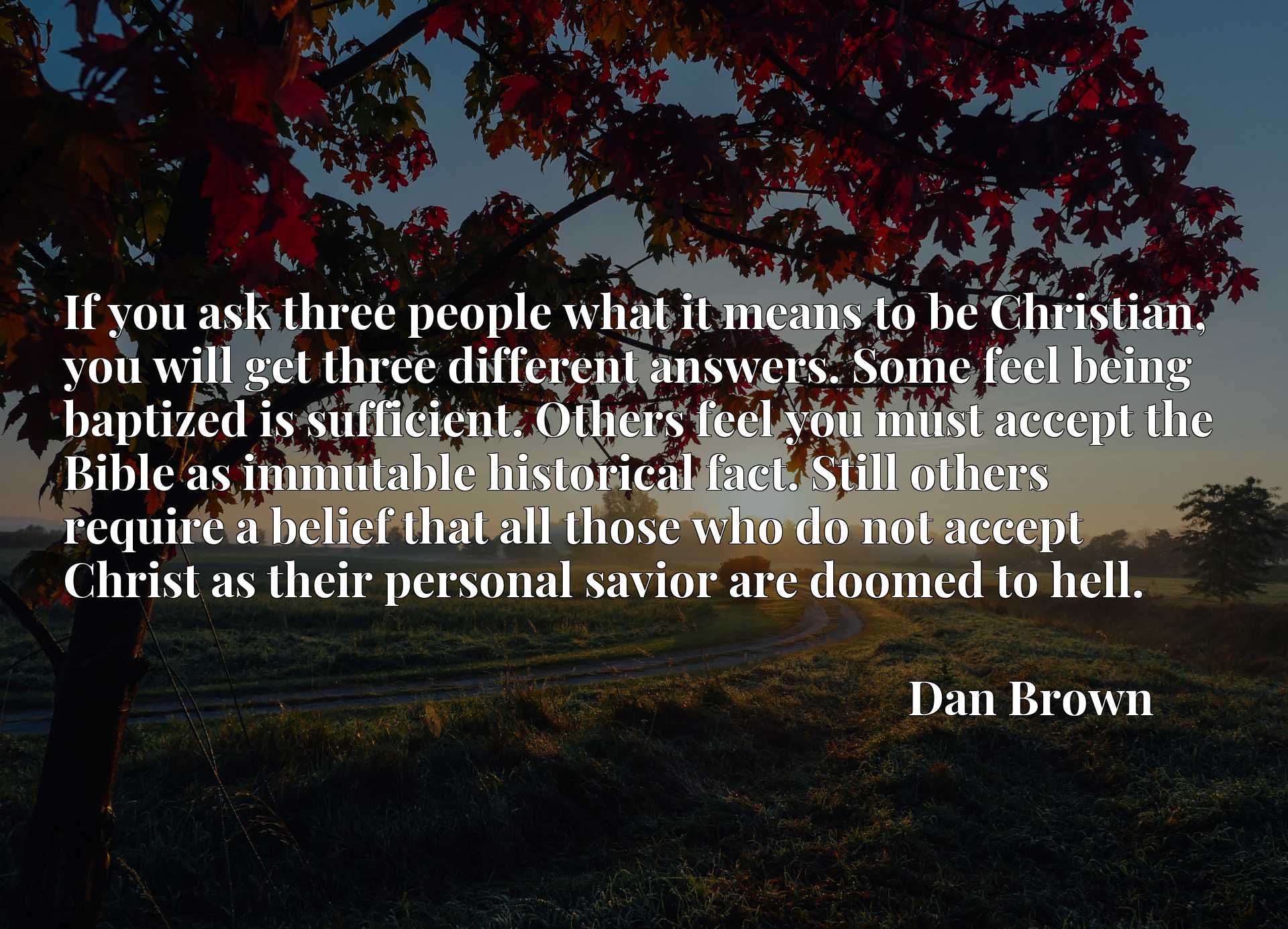 If you ask three people what it means to be Christian, you will get three different answers. Some feel being baptized is sufficient. Others feel you must accept the Bible as immutable historical fact. Still others require a belief that all those who do not accept Christ as their personal savior are doomed to hell.