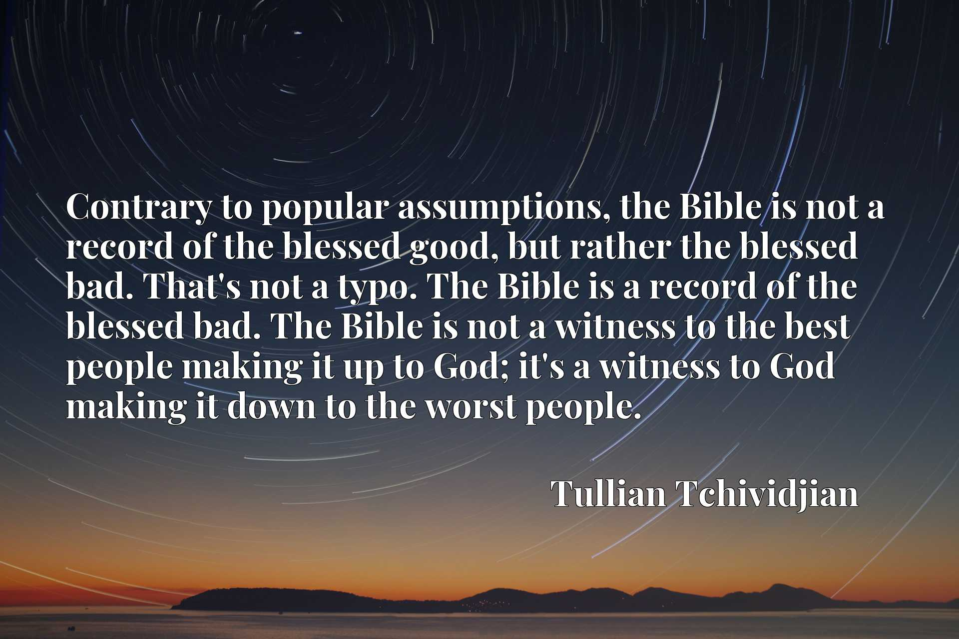 Contrary to popular assumptions, the Bible is not a record of the blessed good, but rather the blessed bad. That's not a typo. The Bible is a record of the blessed bad. The Bible is not a witness to the best people making it up to God; it's a witness to God making it down to the worst people.