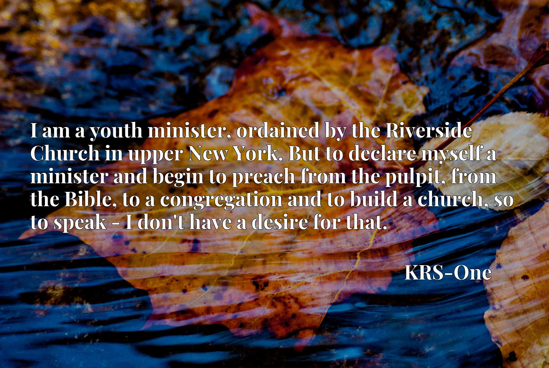 I am a youth minister, ordained by the Riverside Church in upper New York. But to declare myself a minister and begin to preach from the pulpit, from the Bible, to a congregation and to build a church, so to speak - I don't have a desire for that.