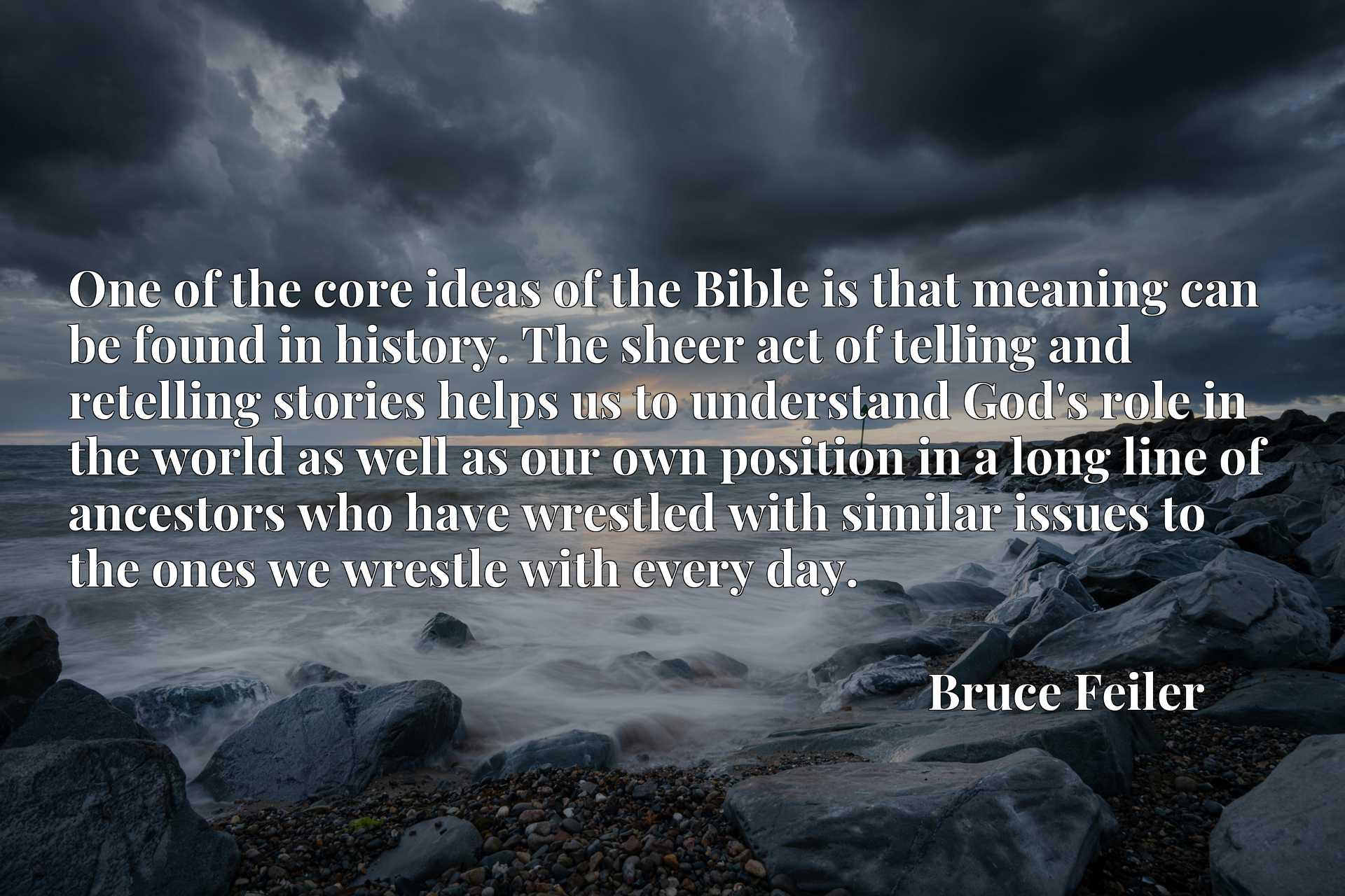 One of the core ideas of the Bible is that meaning can be found in history. The sheer act of telling and retelling stories helps us to understand God's role in the world as well as our own position in a long line of ancestors who have wrestled with similar issues to the ones we wrestle with every day.