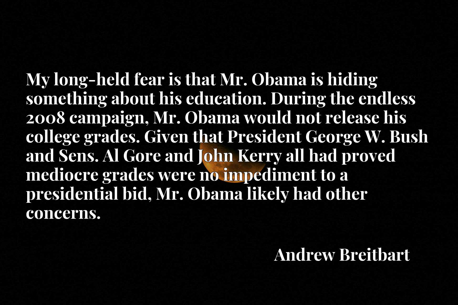 My long-held fear is that Mr. Obama is hiding something about his education. During the endless 2008 campaign, Mr. Obama would not release his college grades. Given that President George W. Bush and Sens. Al Gore and John Kerry all had proved mediocre grades were no impediment to a presidential bid, Mr. Obama likely had other concerns.