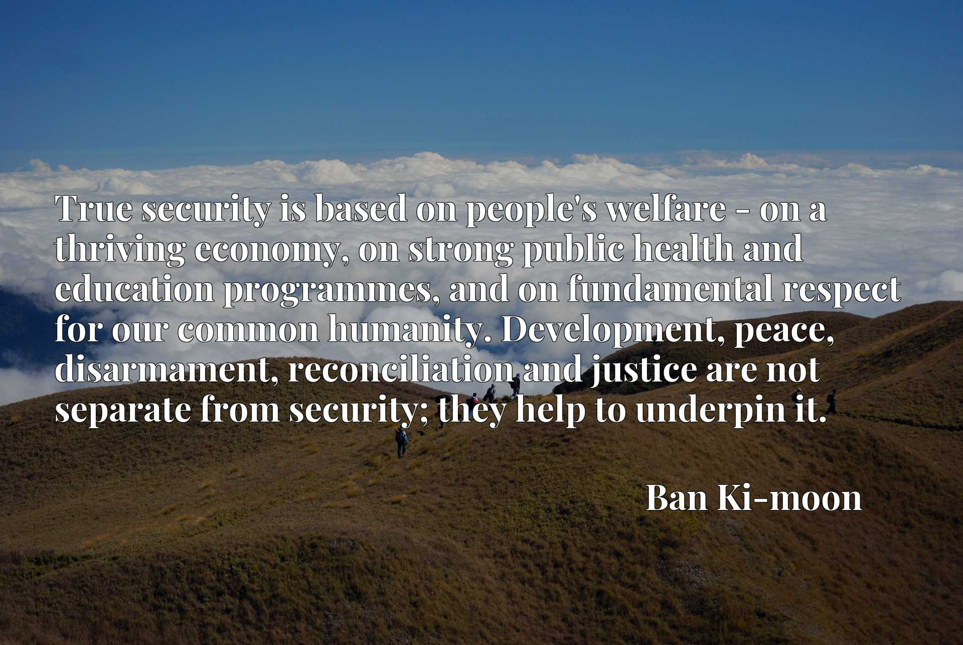 True security is based on people's welfare - on a thriving economy, on strong public health and education programmes, and on fundamental respect for our common humanity. Development, peace, disarmament, reconciliation and justice are not separate from security; they help to underpin it.