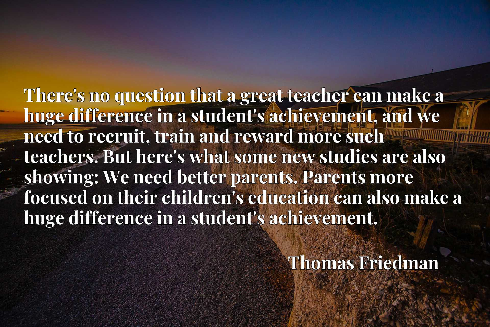 There's no question that a great teacher can make a huge difference in a student's achievement, and we need to recruit, train and reward more such teachers. But here's what some new studies are also showing: We need better parents. Parents more focused on their children's education can also make a huge difference in a student's achievement.