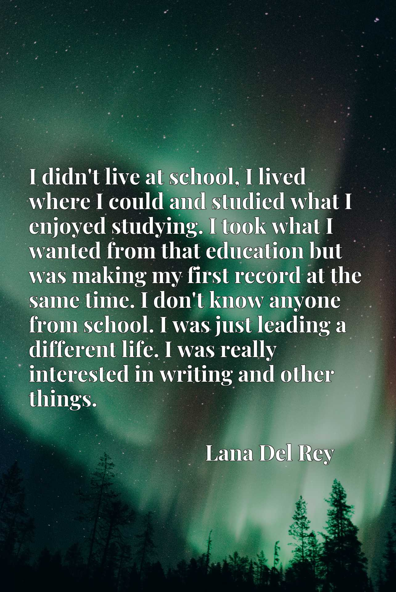I didn't live at school, I lived where I could and studied what I enjoyed studying. I took what I wanted from that education but was making my first record at the same time. I don't know anyone from school. I was just leading a different life. I was really interested in writing and other things.