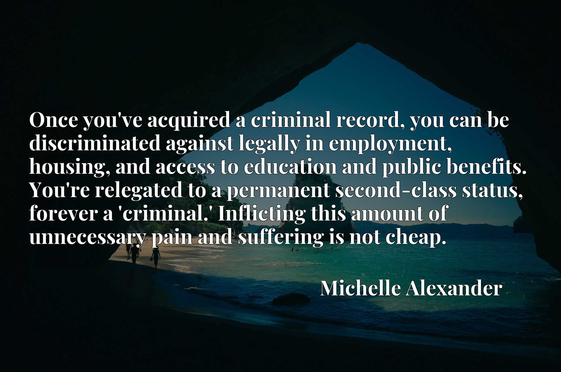 Once you've acquired a criminal record, you can be discriminated against legally in employment, housing, and access to education and public benefits. You're relegated to a permanent second-class status, forever a 'criminal.' Inflicting this amount of unnecessary pain and suffering is not cheap.