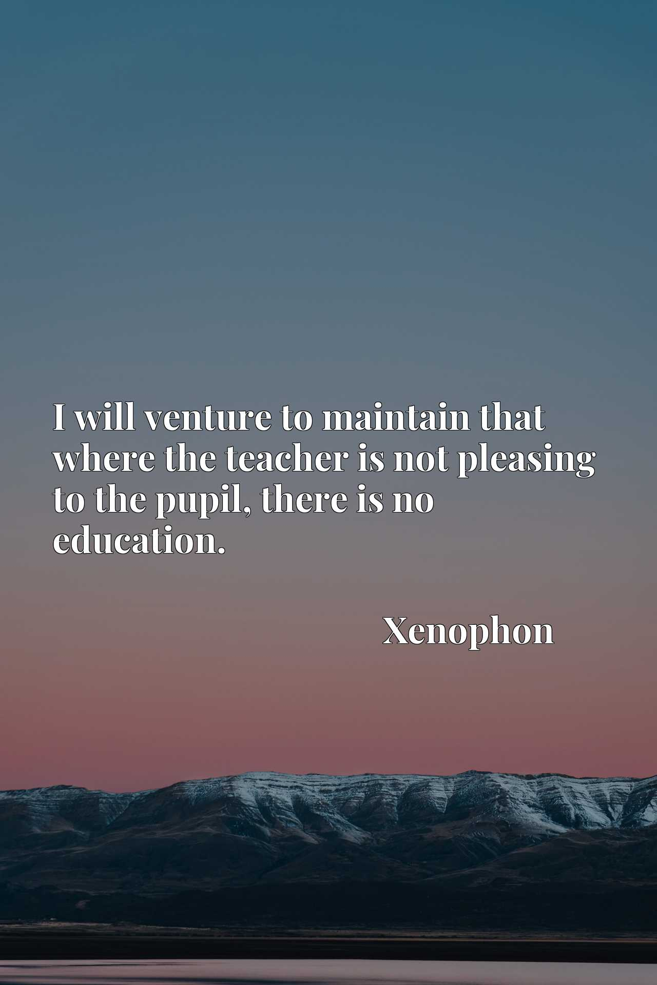 I will venture to maintain that where the teacher is not pleasing to the pupil, there is no education.
