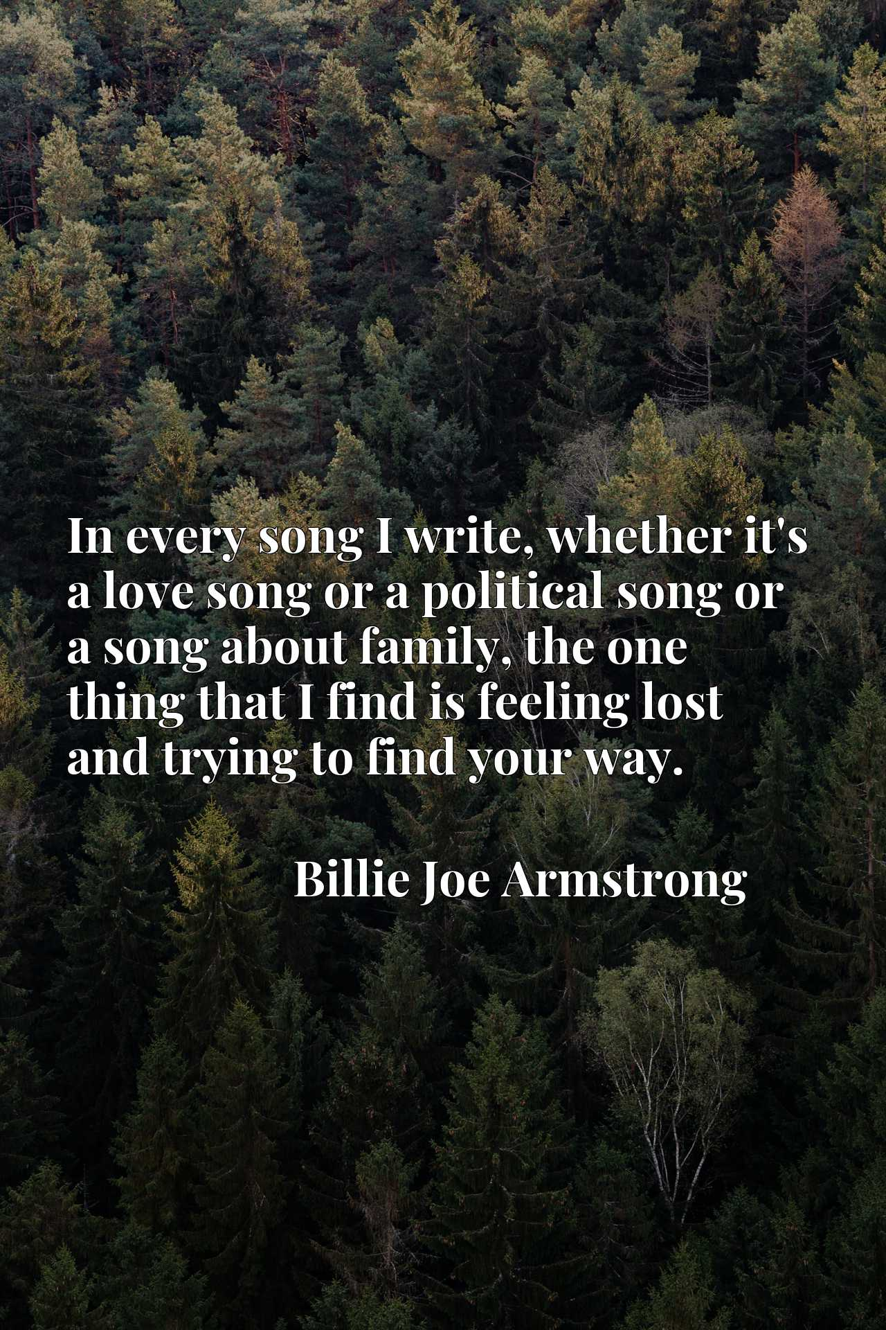 In every song I write, whether it's a love song or a political song or a song about family, the one thing that I find is feeling lost and trying to find your way.