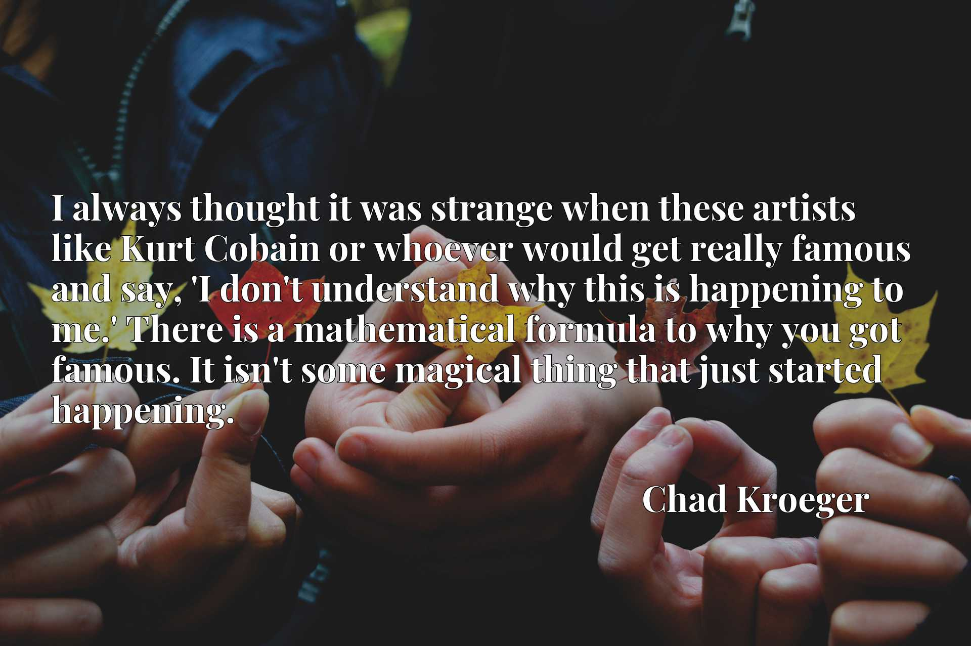 I always thought it was strange when these artists like Kurt Cobain or whoever would get really famous and say, 'I don't understand why this is happening to me.' There is a mathematical formula to why you got famous. It isn't some magical thing that just started happening.
