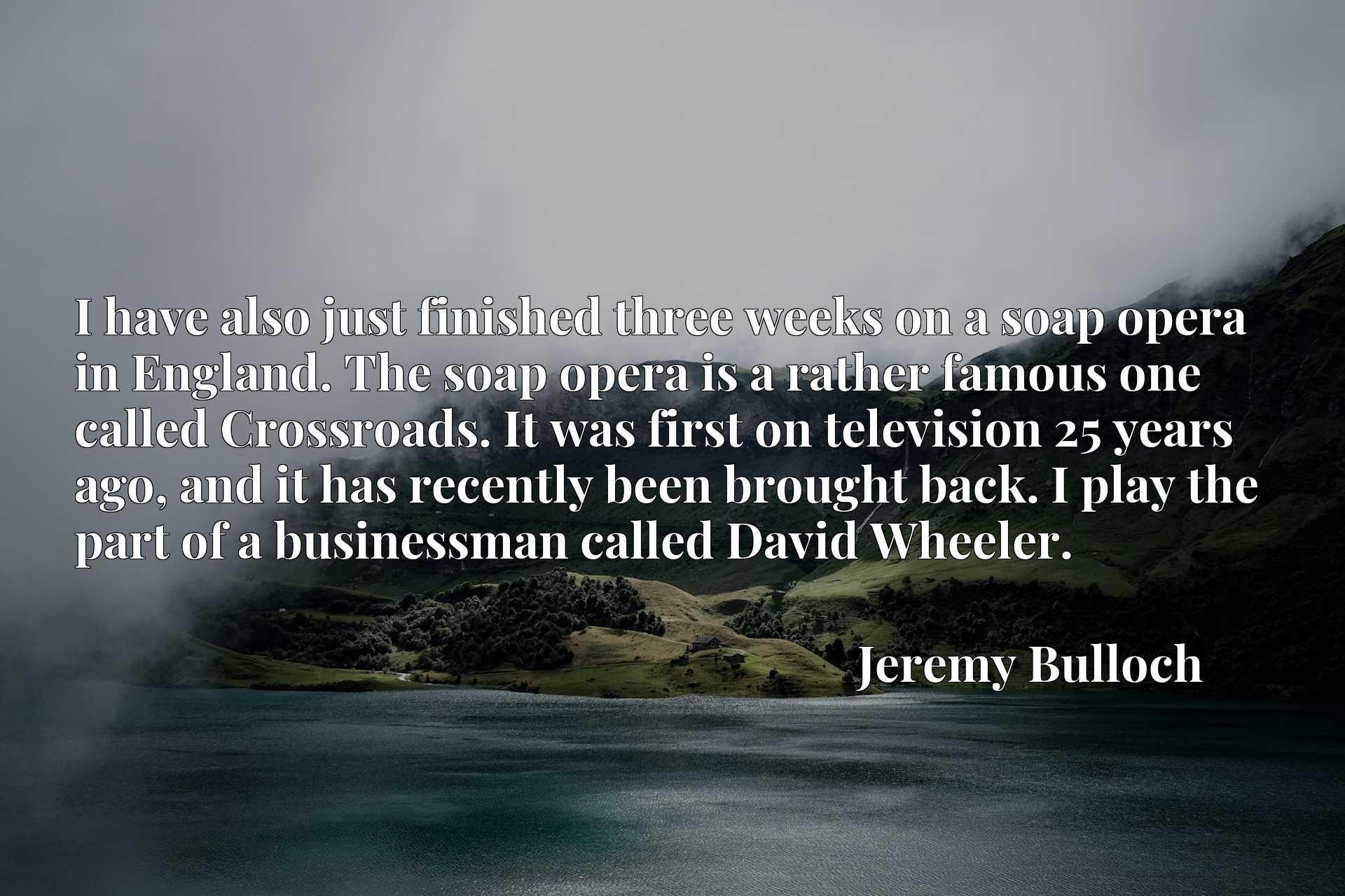 I have also just finished three weeks on a soap opera in England. The soap opera is a rather famous one called Crossroads. It was first on television 25 years ago, and it has recently been brought back. I play the part of a businessman called David Wheeler.