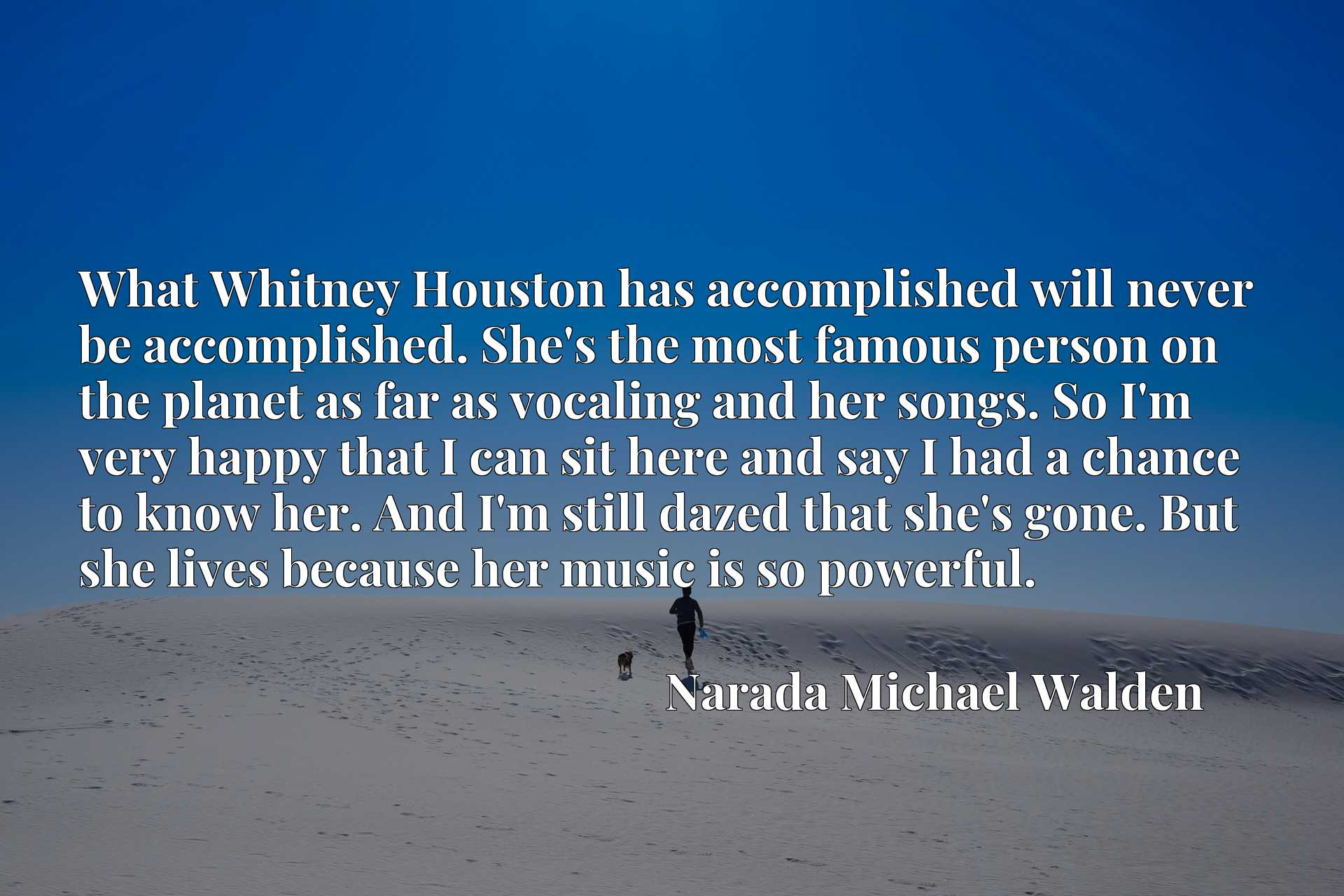 What Whitney Houston has accomplished will never be accomplished. She's the most famous person on the planet as far as vocaling and her songs. So I'm very happy that I can sit here and say I had a chance to know her. And I'm still dazed that she's gone. But she lives because her music is so powerful.