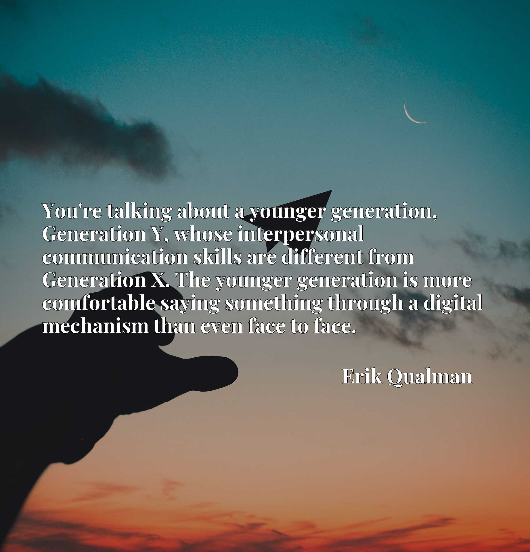 You're talking about a younger generation, Generation Y, whose interpersonal communication skills are different from Generation X. The younger generation is more comfortable saying something through a digital mechanism than even face to face.