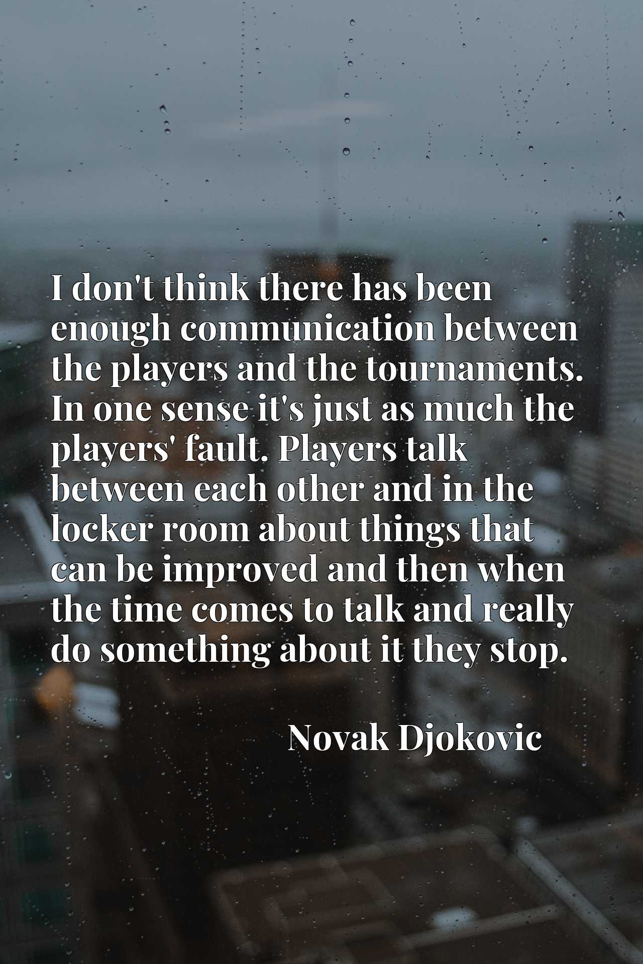 I don't think there has been enough communication between the players and the tournaments. In one sense it's just as much the players' fault. Players talk between each other and in the locker room about things that can be improved and then when the time comes to talk and really do something about it they stop.