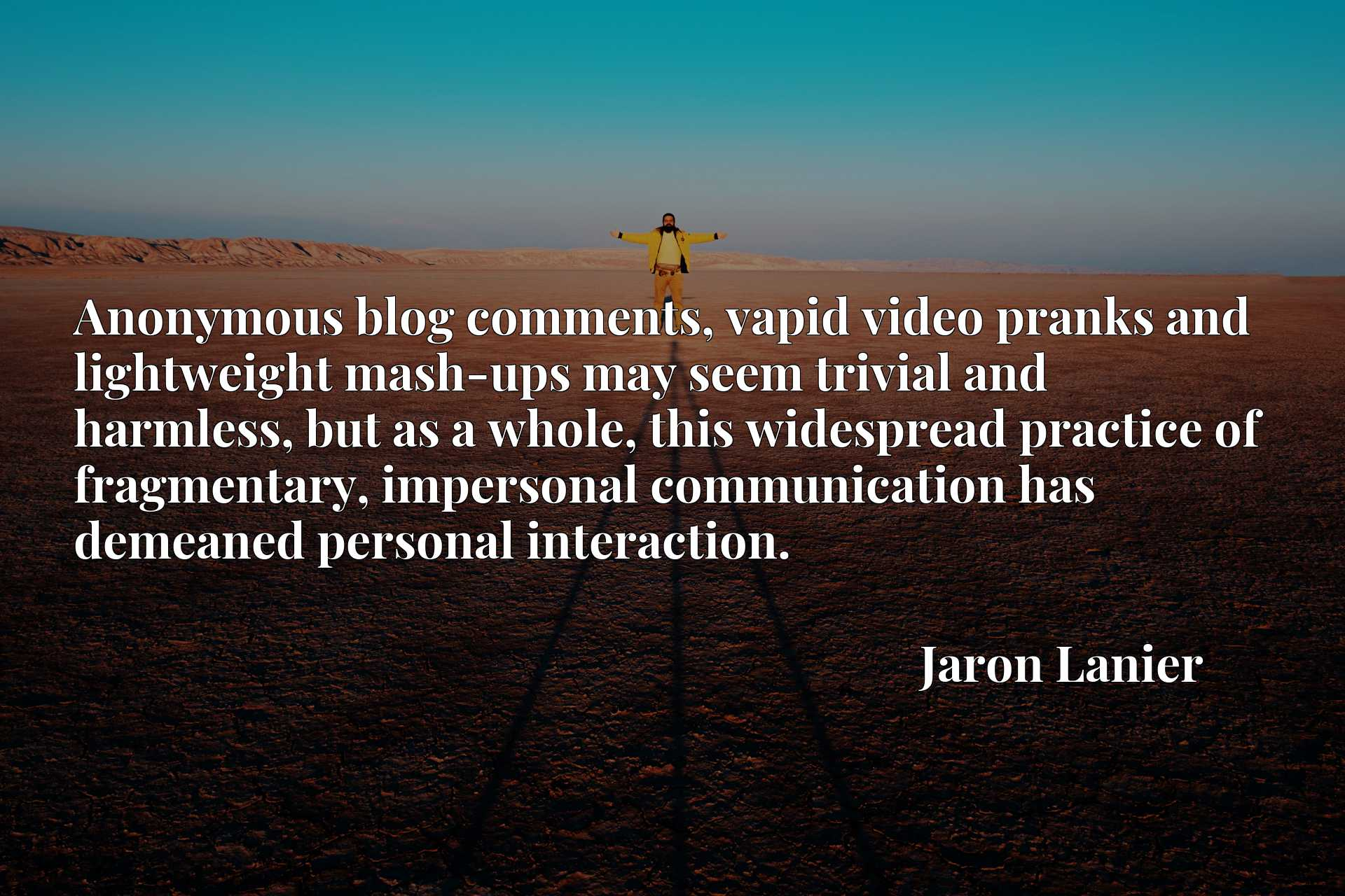 Anonymous blog comments, vapid video pranks and lightweight mash-ups may seem trivial and harmless, but as a whole, this widespread practice of fragmentary, impersonal communication has demeaned personal interaction.