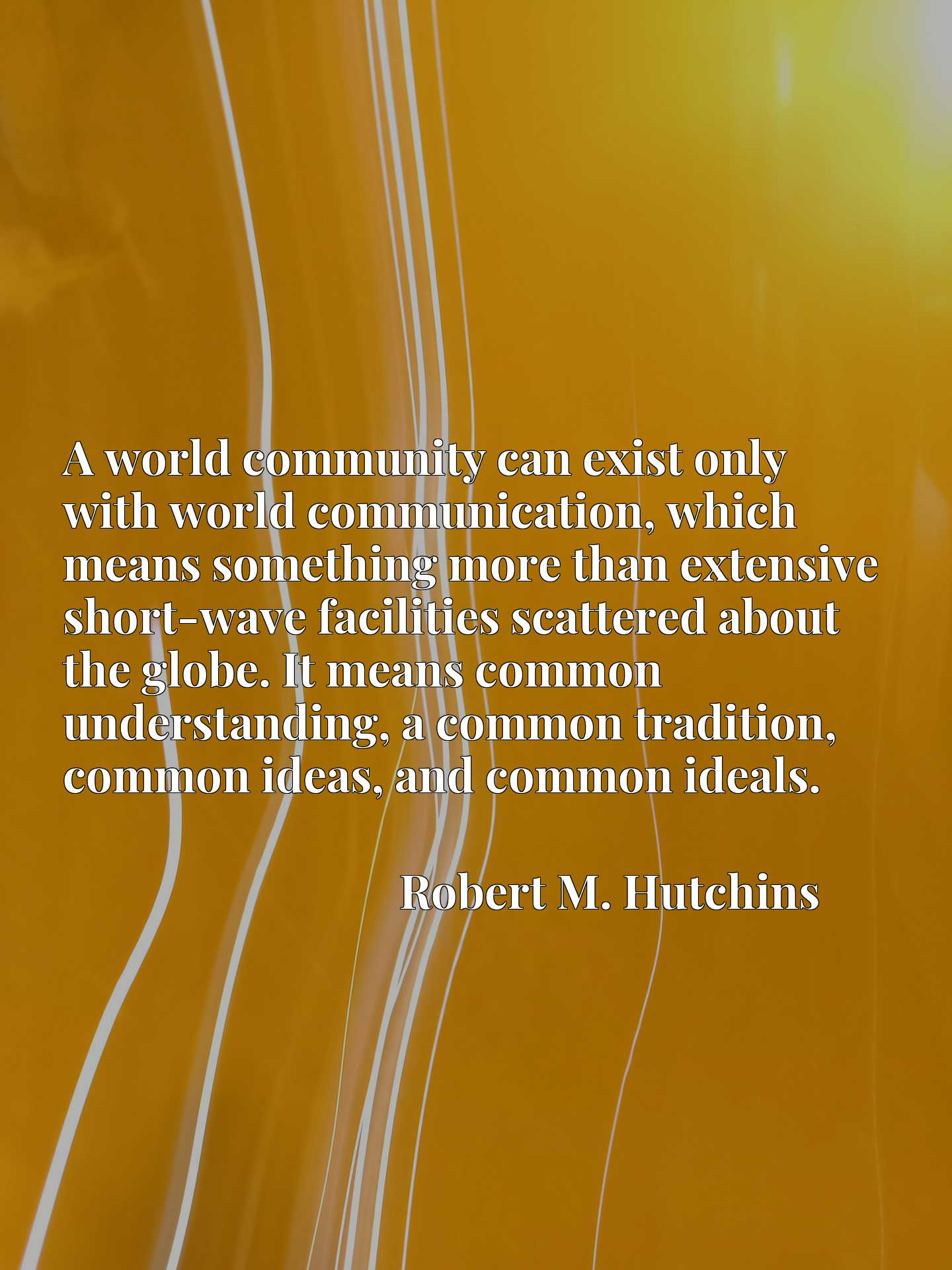A world community can exist only with world communication, which means something more than extensive short-wave facilities scattered about the globe. It means common understanding, a common tradition, common ideas, and common ideals.