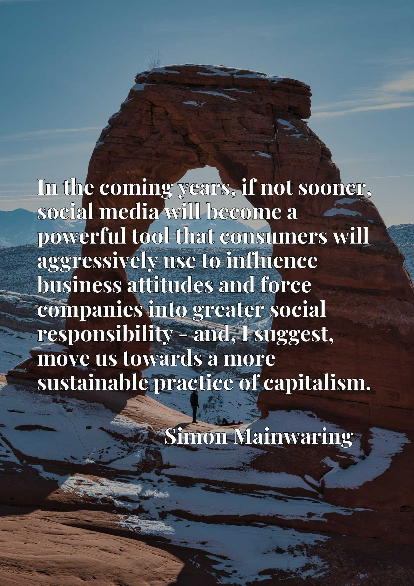 In the coming years, if not sooner, social media will become a powerful tool that consumers will aggressively use to influence business attitudes and force companies into greater social responsibility - and, I suggest, move us towards a more sustainable practice of capitalism.