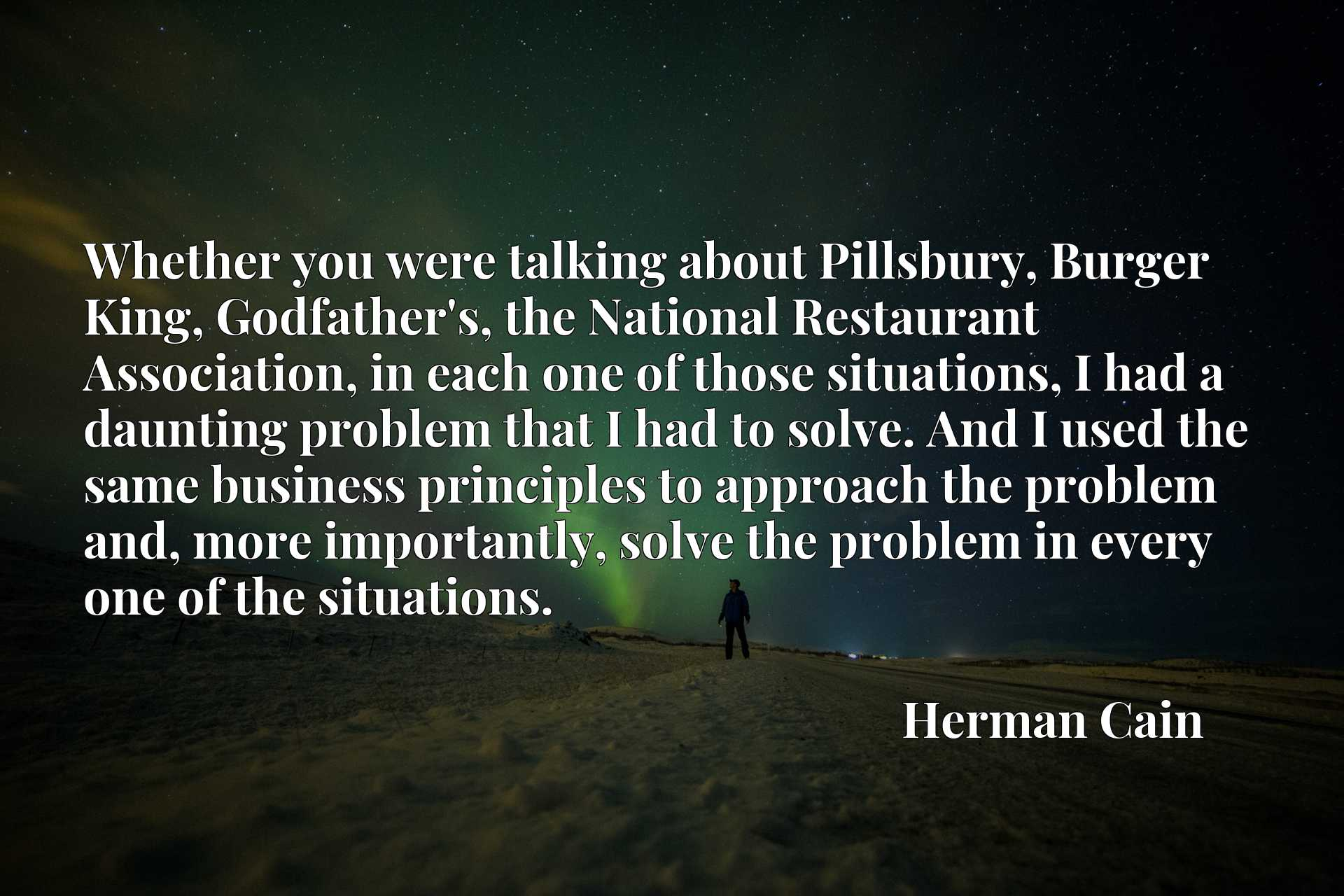 Whether you were talking about Pillsbury, Burger King, Godfather's, the National Restaurant Association, in each one of those situations, I had a daunting problem that I had to solve. And I used the same business principles to approach the problem and, more importantly, solve the problem in every one of the situations.
