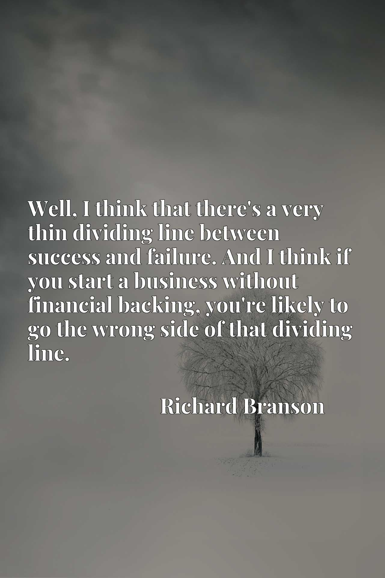 Well, I think that there's a very thin dividing line between success and failure. And I think if you start a business without financial backing, you're likely to go the wrong side of that dividing line.