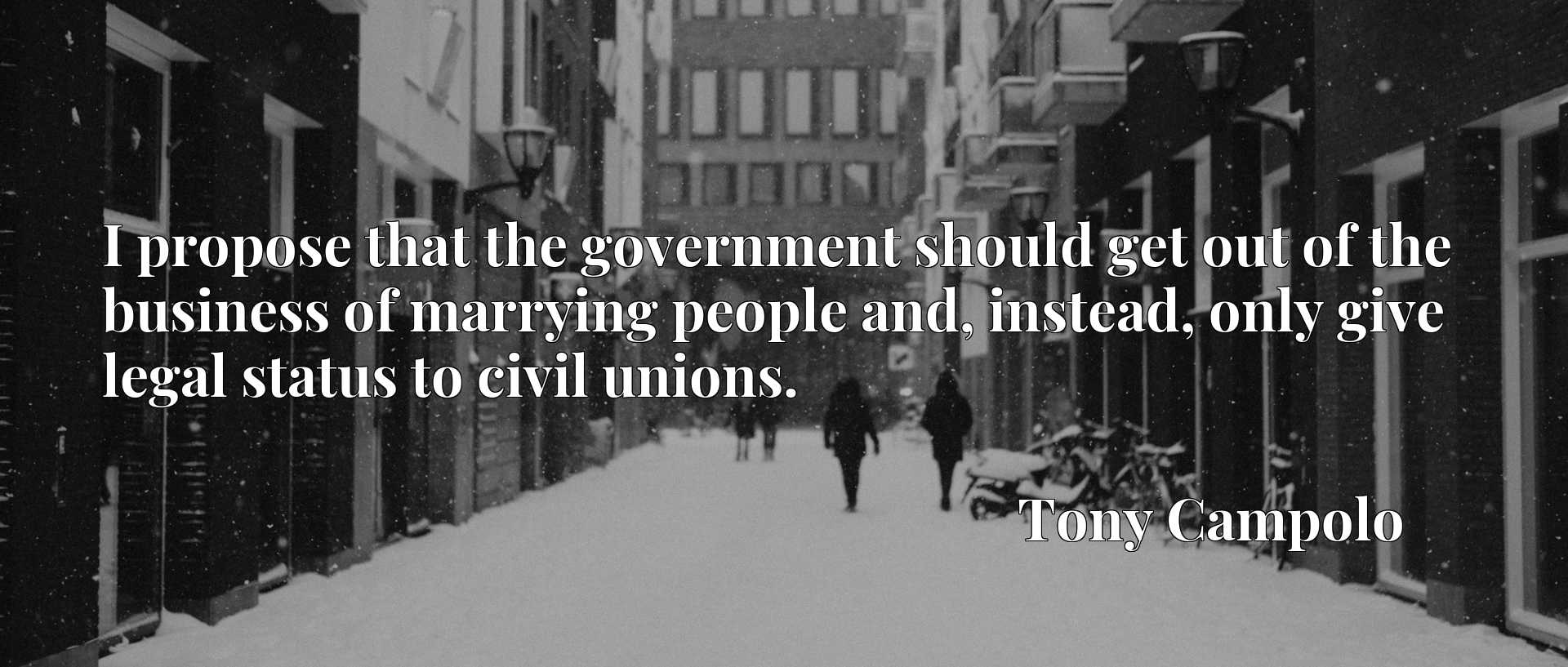I propose that the government should get out of the business of marrying people and, instead, only give legal status to civil unions.