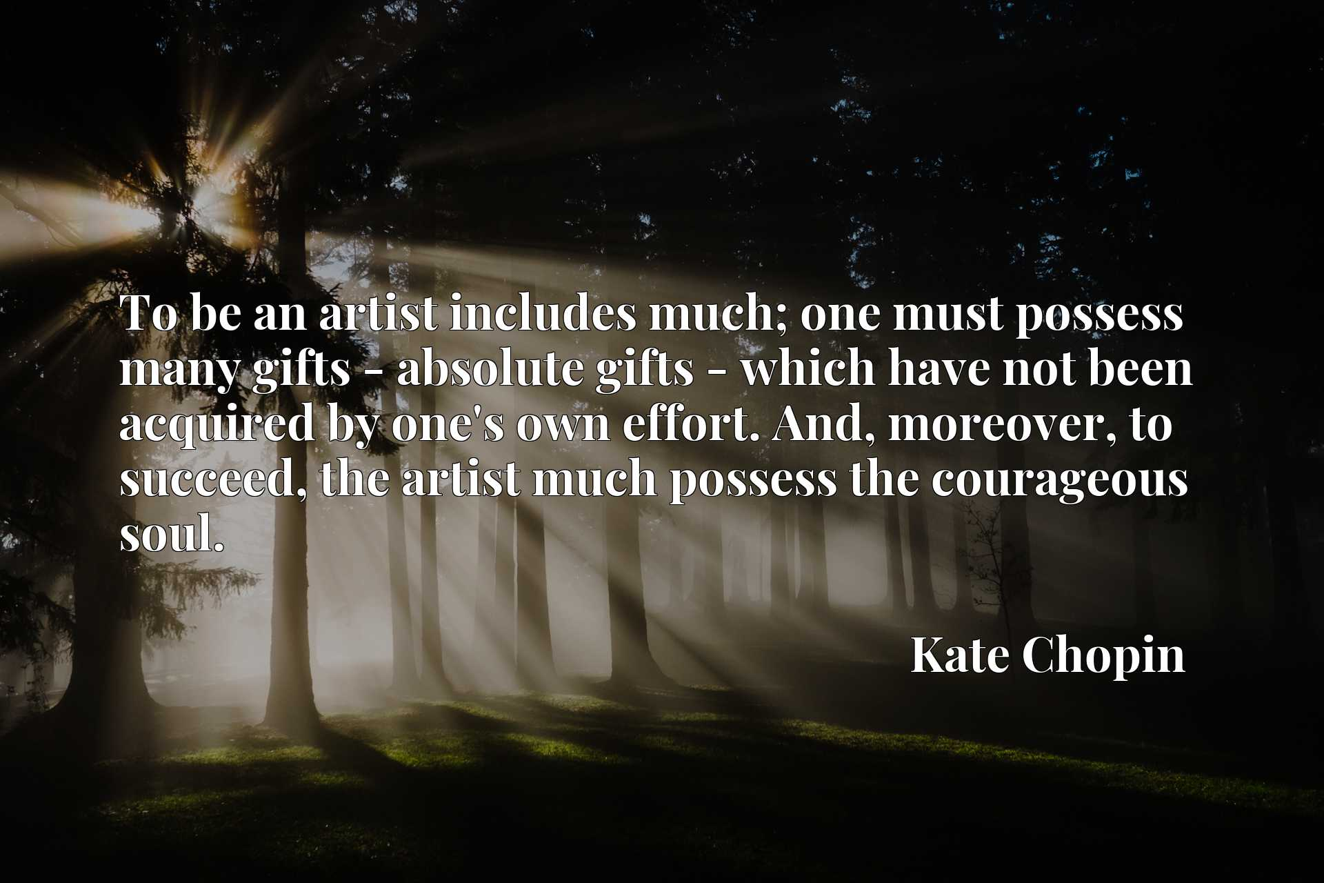 To be an artist includes much; one must possess many gifts - absolute gifts - which have not been acquired by one's own effort. And, moreover, to succeed, the artist much possess the courageous soul.