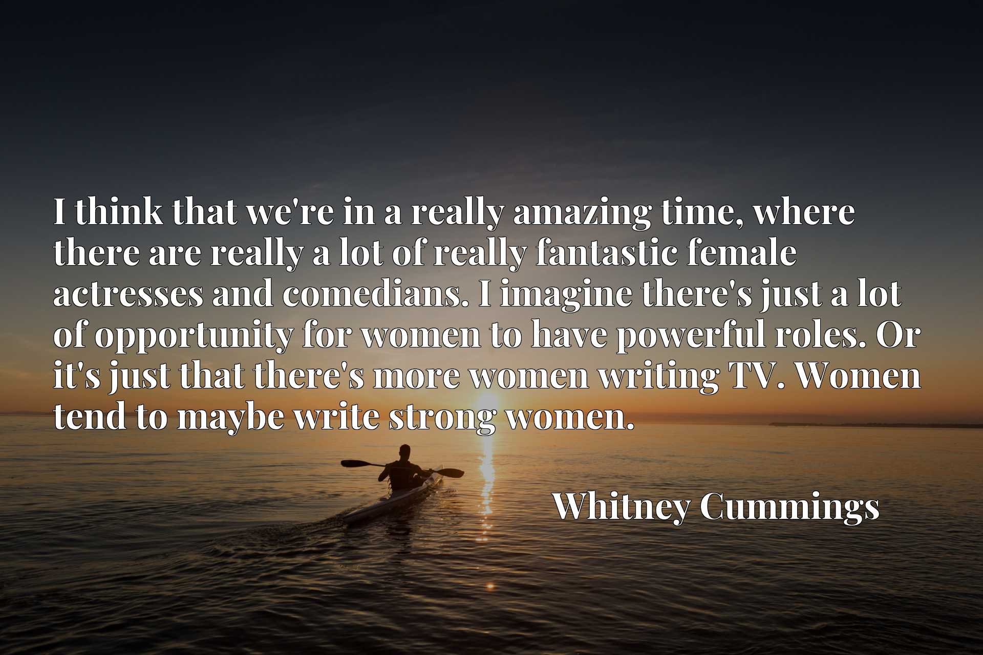 I think that we're in a really amazing time, where there are really a lot of really fantastic female actresses and comedians. I imagine there's just a lot of opportunity for women to have powerful roles. Or it's just that there's more women writing TV. Women tend to maybe write strong women.
