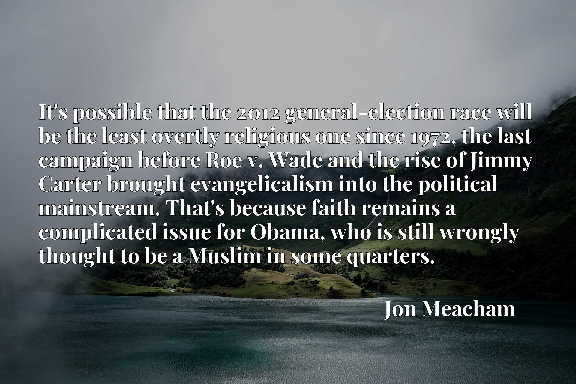It's possible that the 2012 general-election race will be the least overtly religious one since 1972, the last campaign before Roe v. Wade and the rise of Jimmy Carter brought evangelicalism into the political mainstream. That's because faith remains a complicated issue for Obama, who is still wrongly thought to be a Muslim in some quarters.