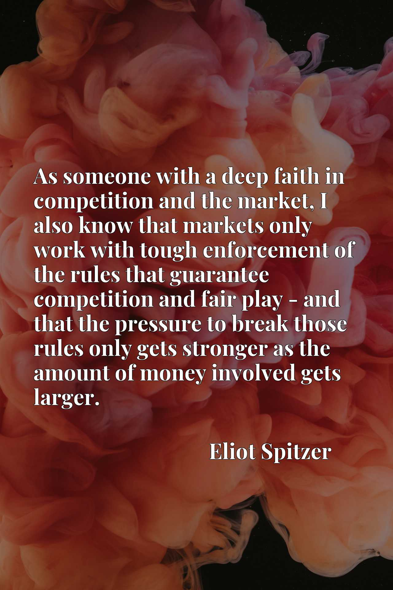 As someone with a deep faith in competition and the market, I also know that markets only work with tough enforcement of the rules that guarantee competition and fair play - and that the pressure to break those rules only gets stronger as the amount of money involved gets larger.