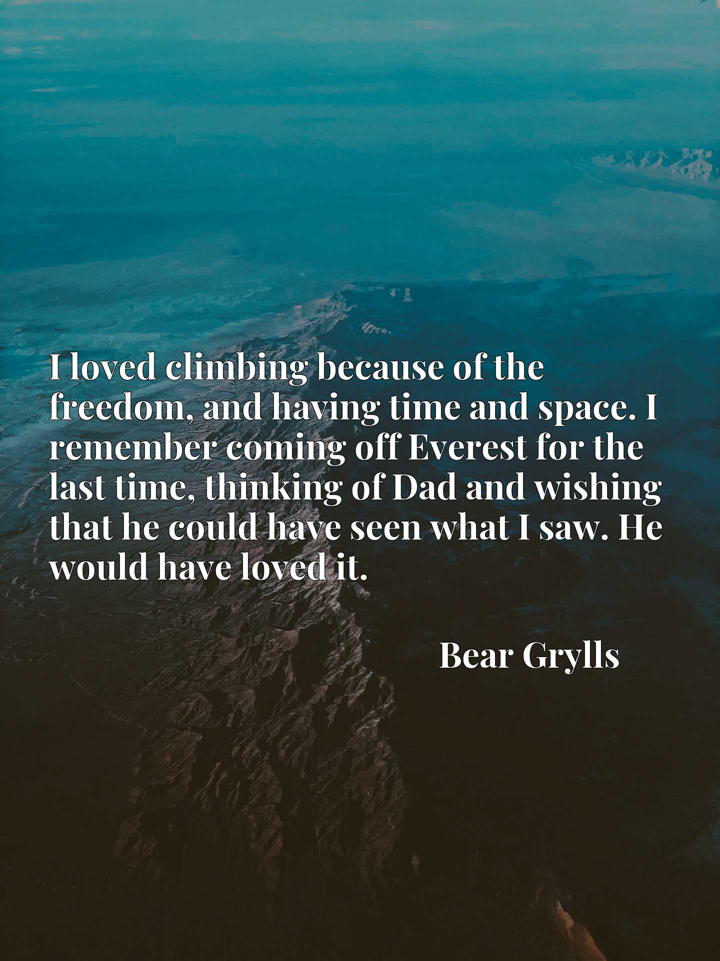 I loved climbing because of the freedom, and having time and space. I remember coming off Everest for the last time, thinking of Dad and wishing that he could have seen what I saw. He would have loved it.