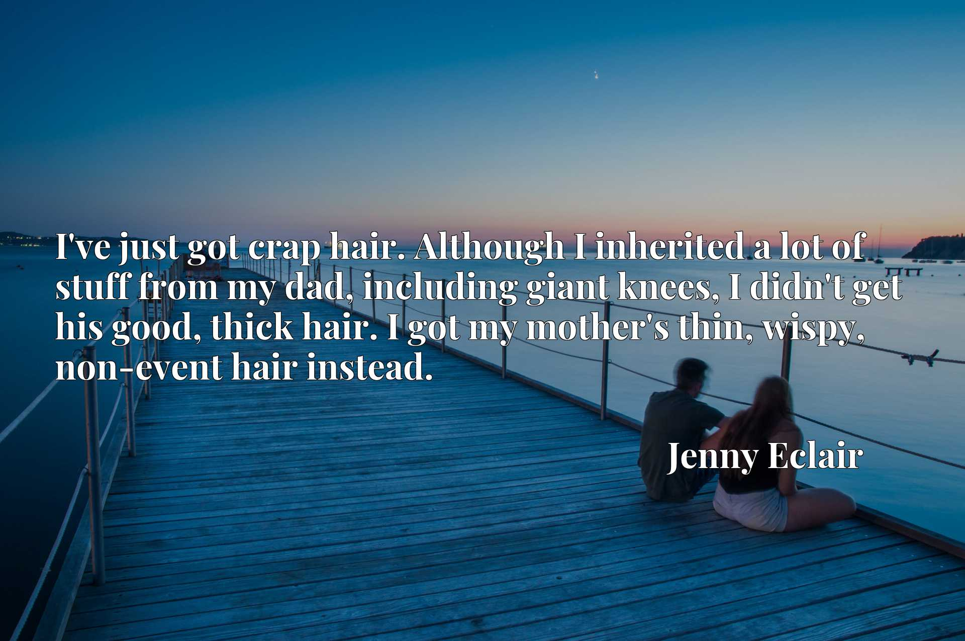 I've just got crap hair. Although I inherited a lot of stuff from my dad, including giant knees, I didn't get his good, thick hair. I got my mother's thin, wispy, non-event hair instead.